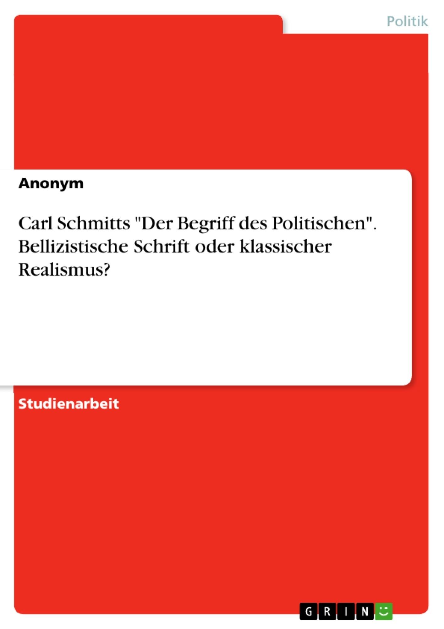 """Titel: Carl Schmitts """"Der Begriff des Politischen"""". Bellizistische Schrift oder klassischer Realismus?"""