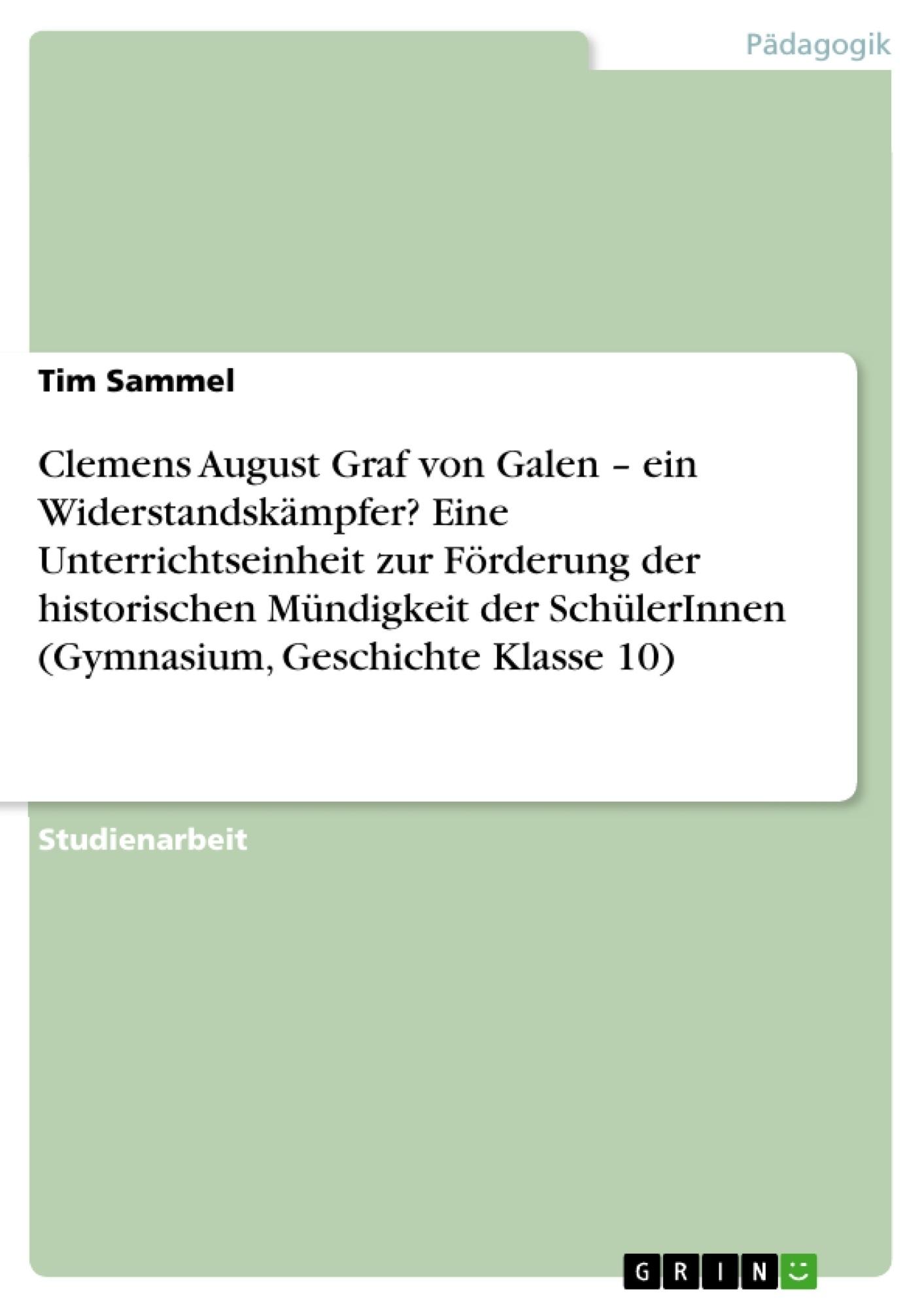 Titel: Clemens August Graf von Galen – ein Widerstandskämpfer? Eine Unterrichtseinheit zur Förderung der  historischen Mündigkeit der SchülerInnen (Gymnasium, Geschichte Klasse 10)