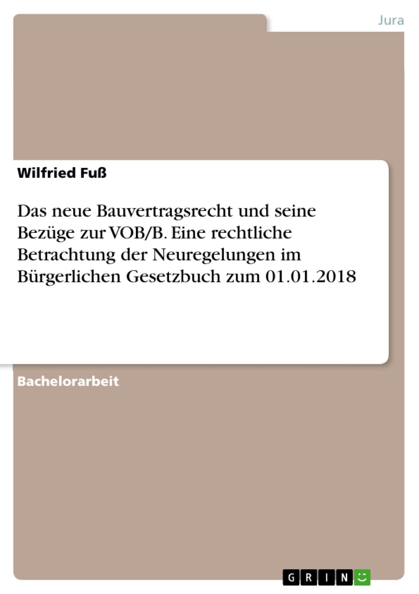 Titel: Das neue Bauvertragsrecht und seine Bezüge zur VOB/B. Eine rechtliche Betrachtung der Neuregelungen im Bürgerlichen Gesetzbuch zum 01.01.2018