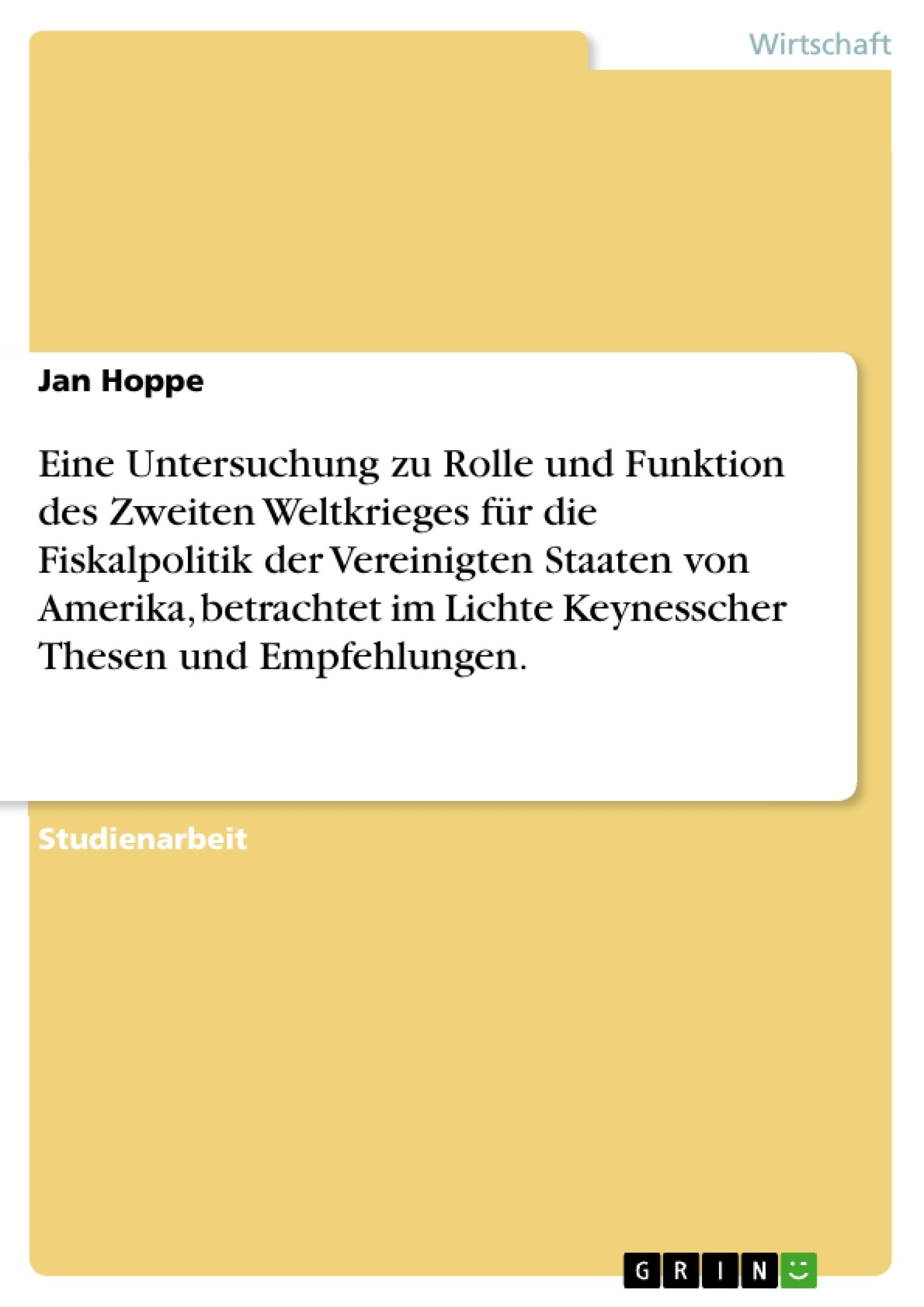 Titel: Eine Untersuchung zu Rolle und Funktion des Zweiten Weltkrieges für die Fiskalpolitik der Vereinigten Staaten von Amerika, betrachtet im Lichte Keynesscher Thesen und Empfehlungen.