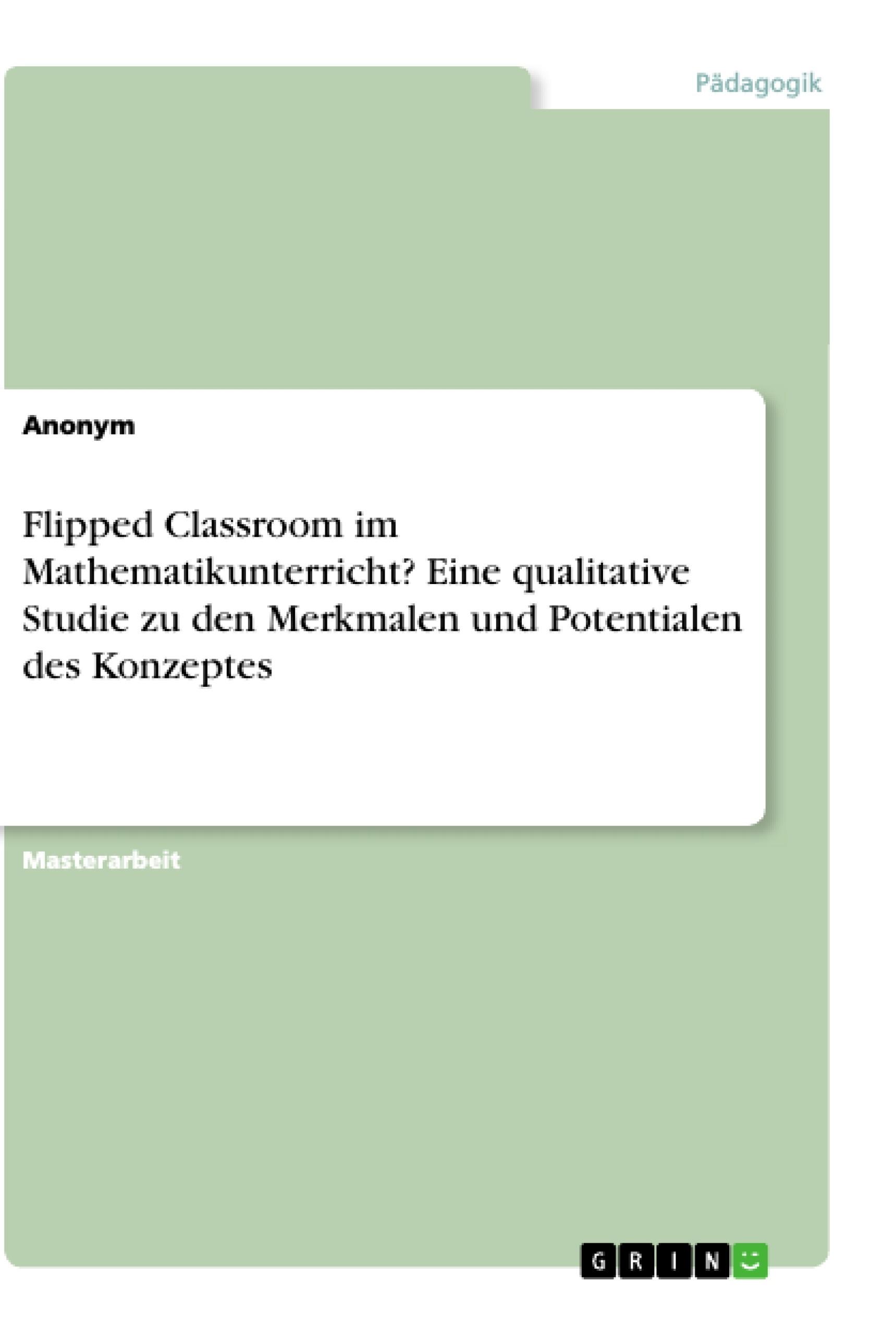 Titel: Flipped Classroom im Mathematikunterricht? Eine qualitative Studie zu den Merkmalen und Potentialen des Konzeptes