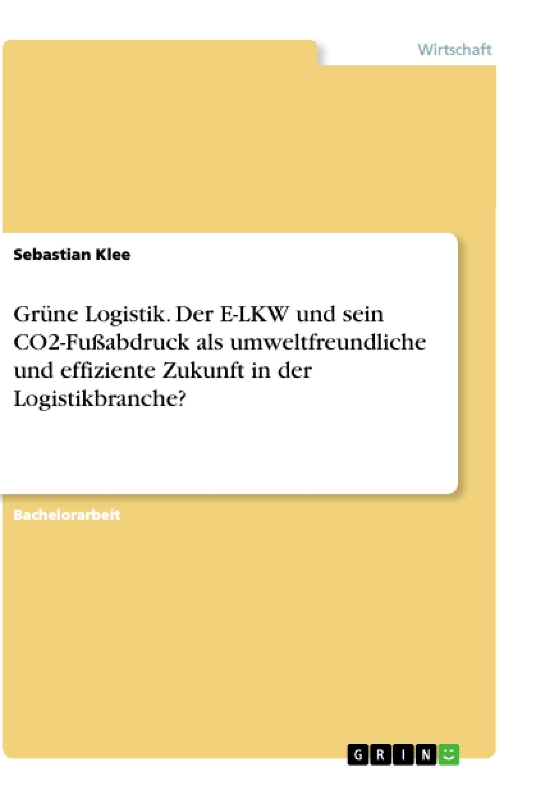 Titel: Grüne Logistik. Der E-LKW und sein CO2-Fußabdruck als umweltfreundliche und effiziente Zukunft in der Logistikbranche?