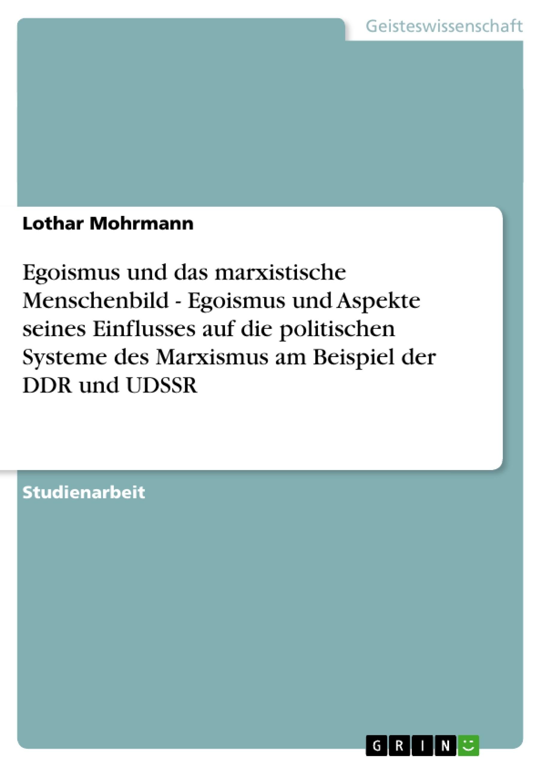 Titel: Egoismus und das marxistische Menschenbild - Egoismus und Aspekte seines Einflusses auf die politischen Systeme des Marxismus am Beispiel der DDR und UDSSR