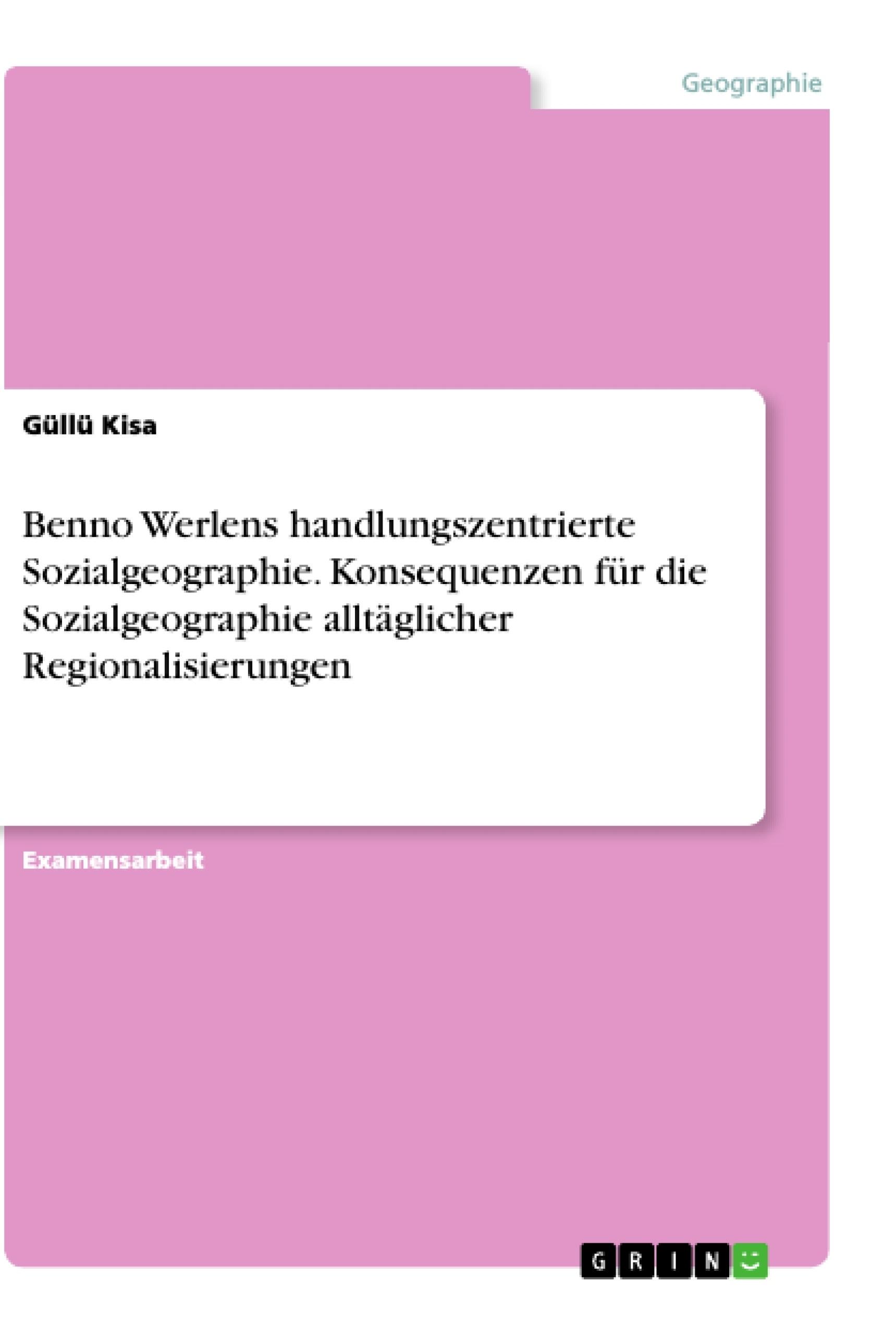Titel: Benno Werlens handlungszentrierte Sozialgeographie. Konsequenzen für die Sozialgeographie alltäglicher Regionalisierungen