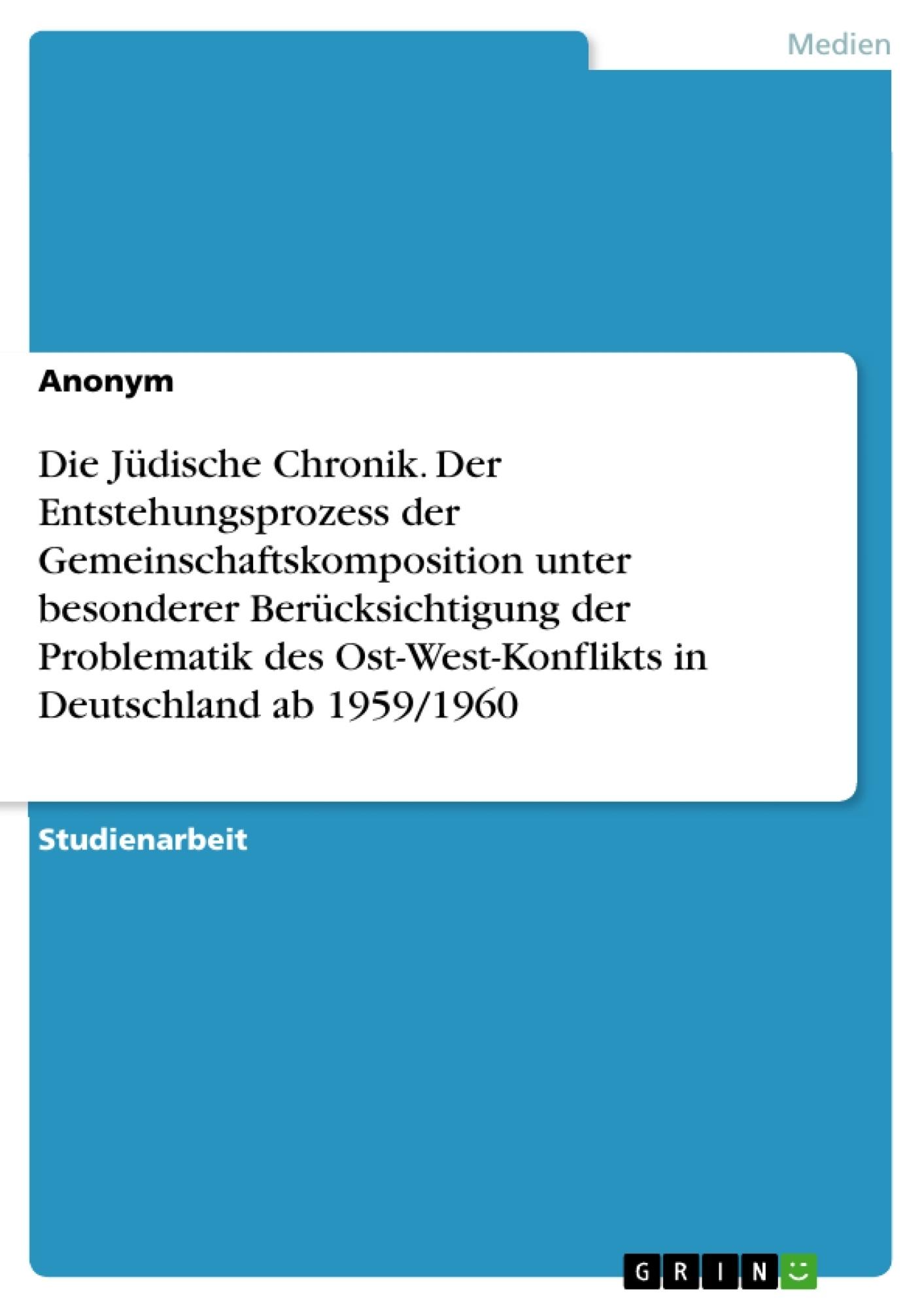 Titel: Die Jüdische Chronik. Der Entstehungsprozess der Gemeinschaftskomposition unter besonderer Berücksichtigung der Problematik des Ost-West-Konflikts in Deutschland ab 1959/1960