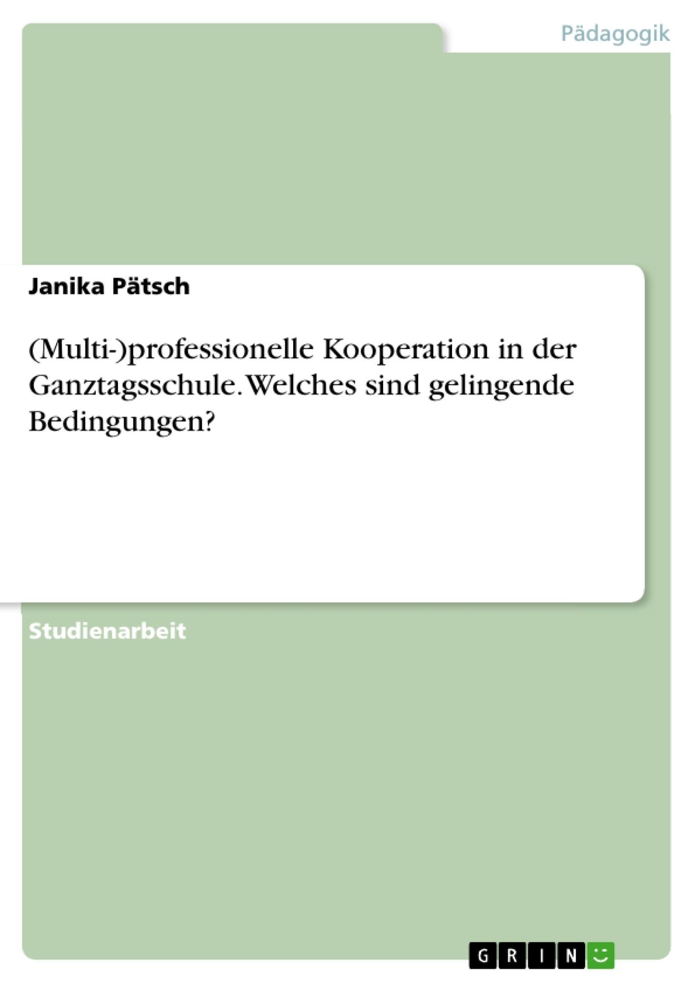 Titel: (Multi-)professionelle Kooperation in der Ganztagsschule. Welches sind gelingende Bedingungen?