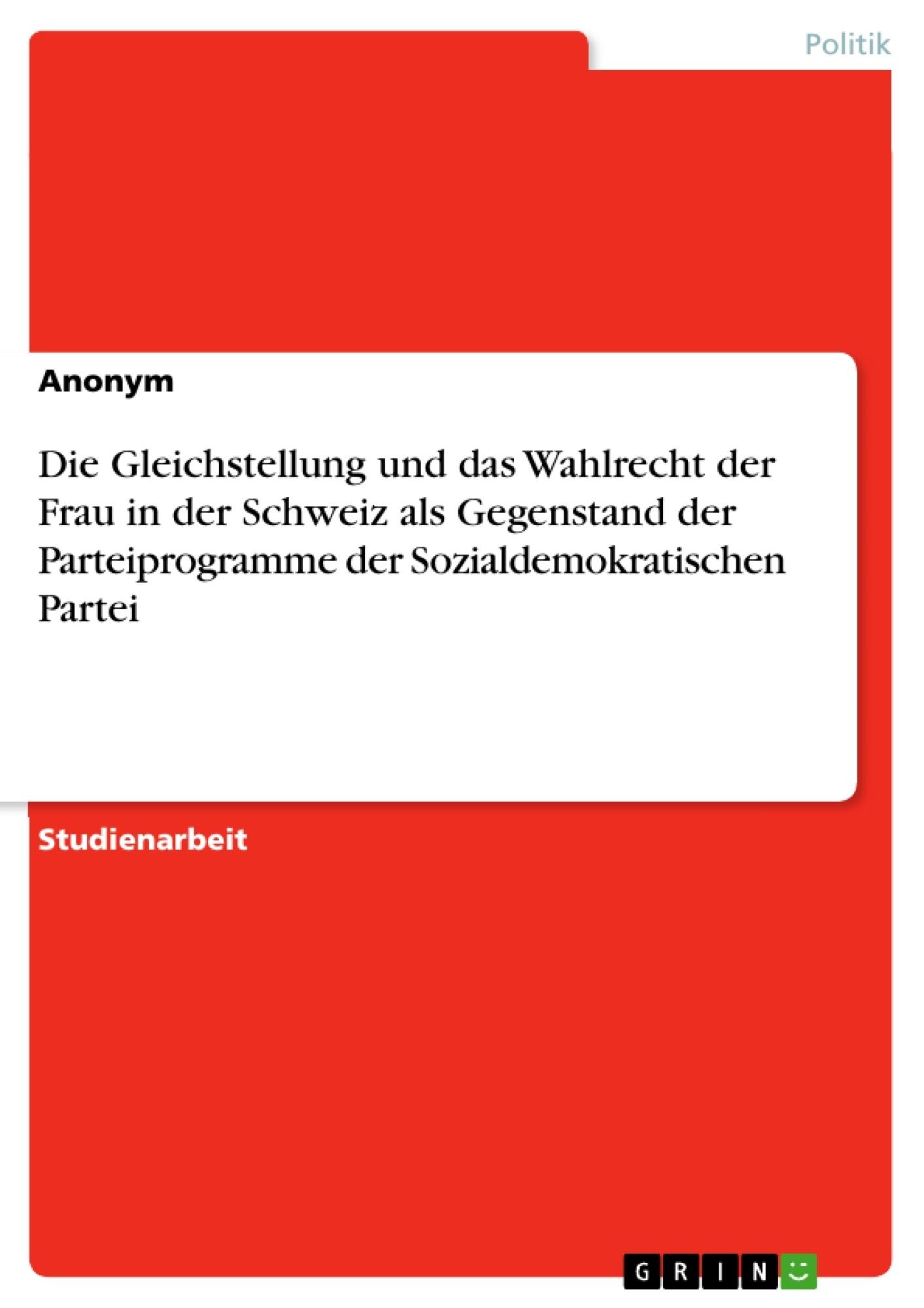 Titel: Die Gleichstellung und das Wahlrecht der Frau in der Schweiz als Gegenstand der Parteiprogramme der Sozialdemokratischen Partei