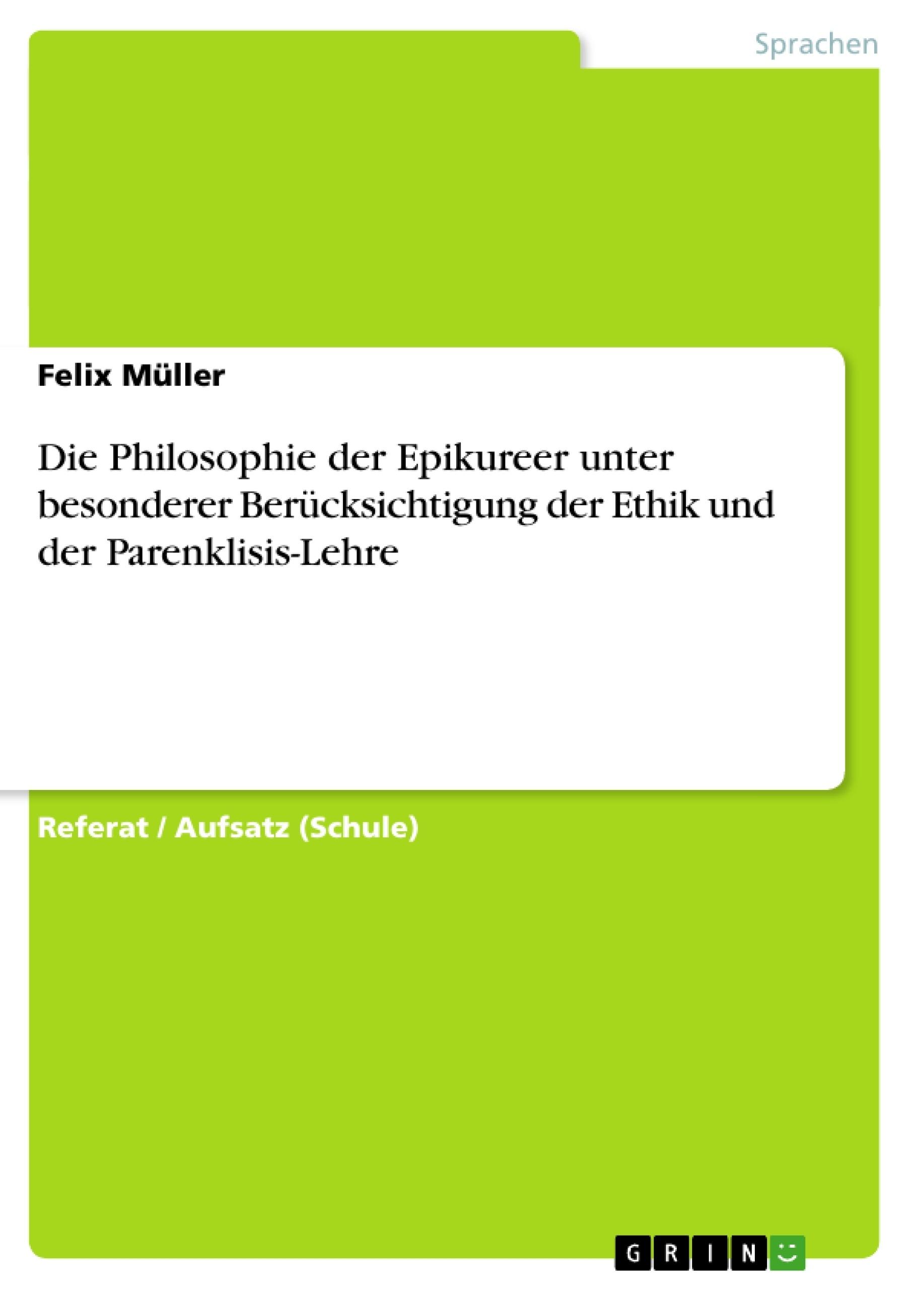 Titel: Die Philosophie der Epikureer unter besonderer Berücksichtigung der Ethik und der Parenklisis-Lehre