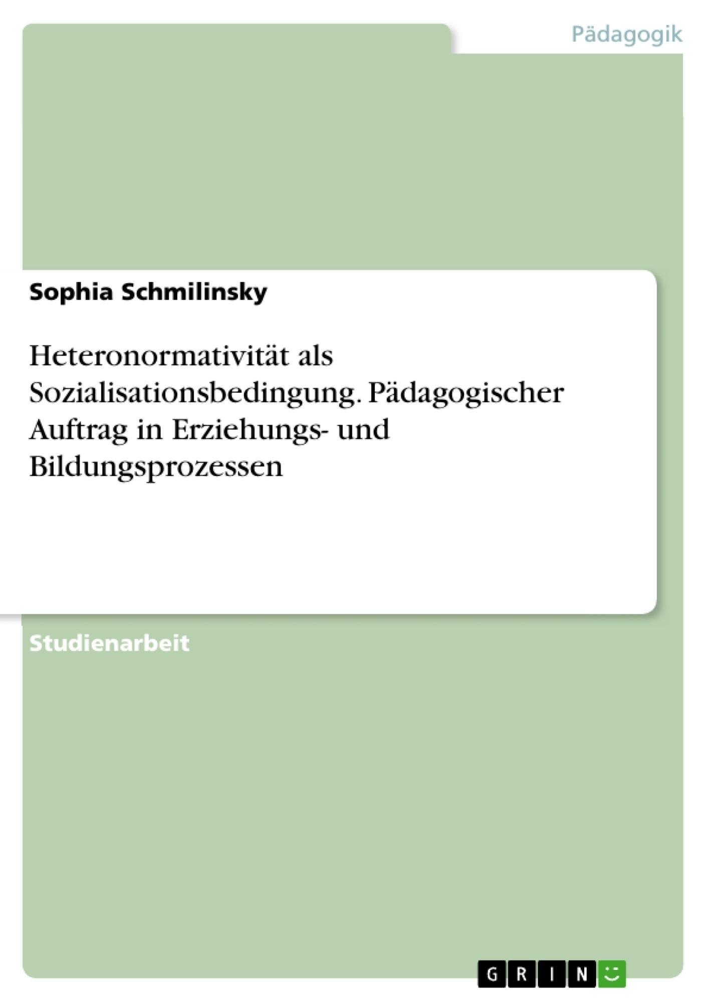 Titel: Heteronormativität als Sozialisationsbedingung. Pädagogischer Auftrag in Erziehungs- und Bildungsprozessen