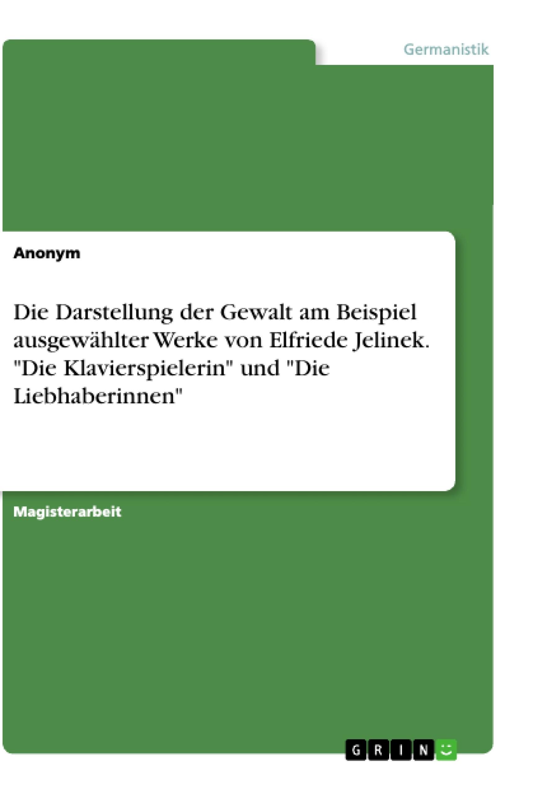 """Titel: Die Darstellung der Gewalt am Beispiel ausgewählter Werke von Elfriede Jelinek. """"Die Klavierspielerin"""" und """"Die Liebhaberinnen"""""""