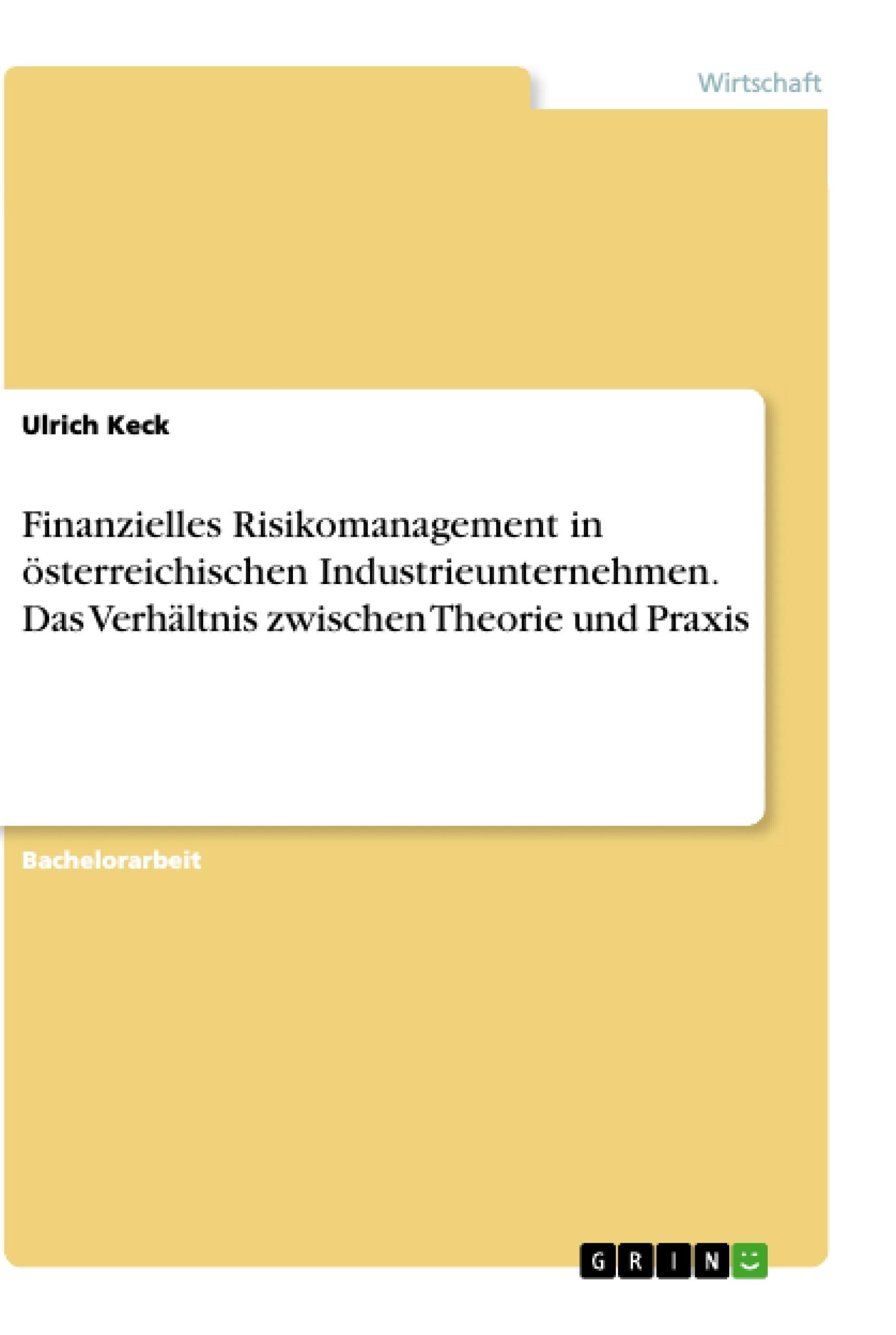 Titel: Finanzielles Risikomanagement in österreichischen Industrieunternehmen. Das Verhältnis zwischen Theorie und Praxis