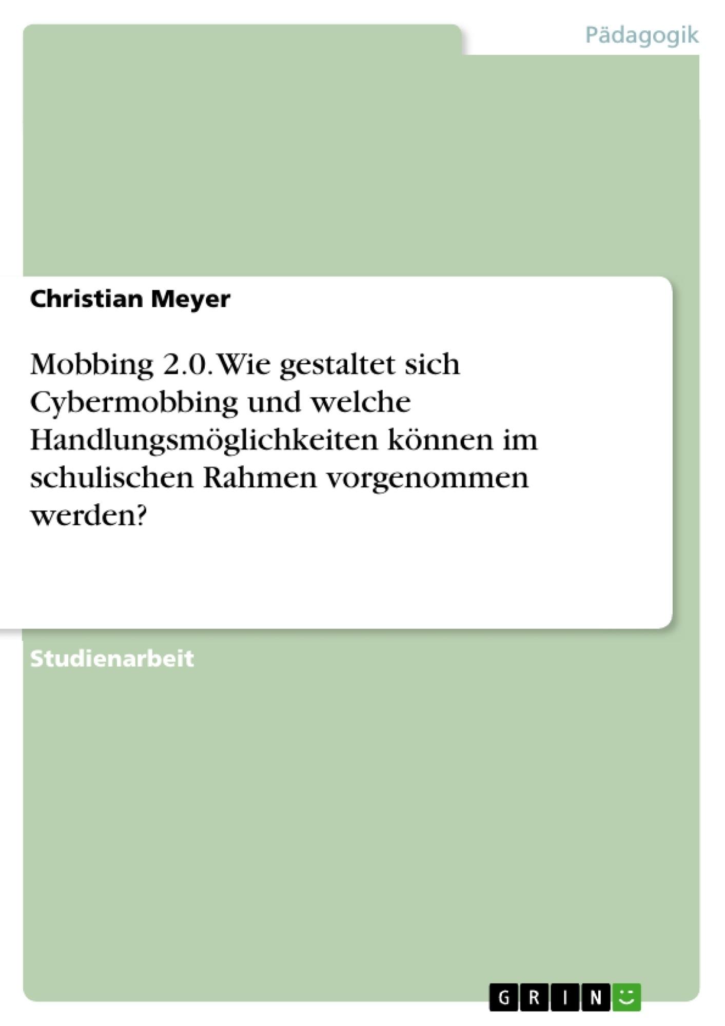 Titel: Mobbing 2.0. Wie gestaltet sich Cybermobbing und welche Handlungsmöglichkeiten können im schulischen Rahmen vorgenommen werden?