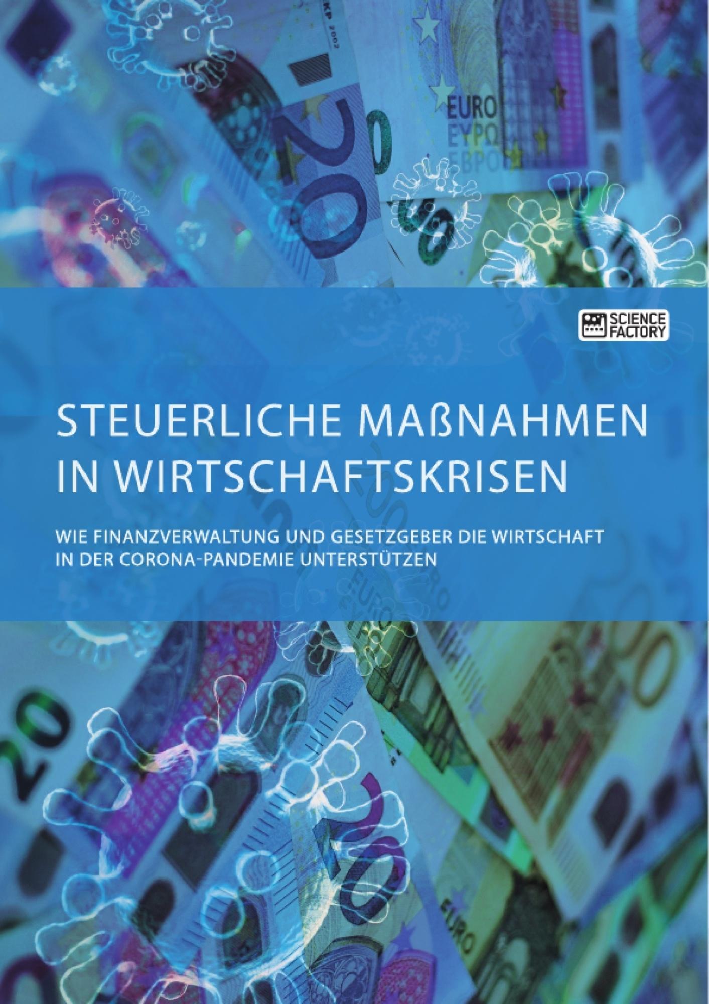 Titel: Steuerliche Maßnahmen in Wirtschaftskrisen. Wie Finanzverwaltung und Gesetzgeber die Wirtschaft in der Corona-Pandemie unterstützen