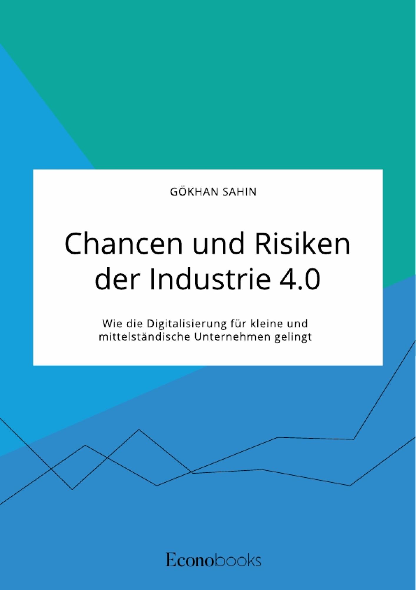 Titel: Chancen und Risiken der Industrie 4.0. Wie die Digitalisierung für kleine und mittelständische Unternehmen gelingt