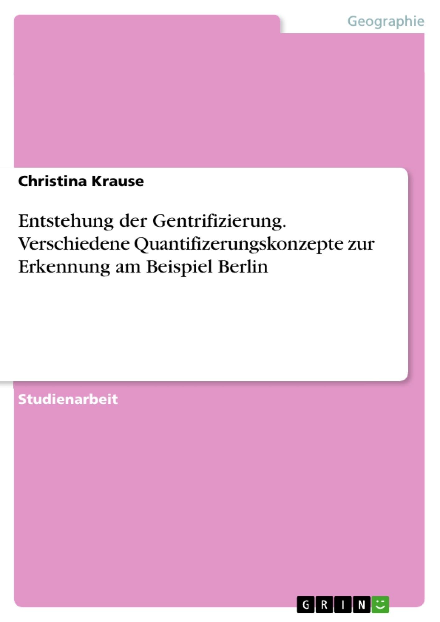 Titel: Entstehung der Gentrifizierung. Verschiedene Quantifizerungskonzepte zur Erkennung am Beispiel Berlin