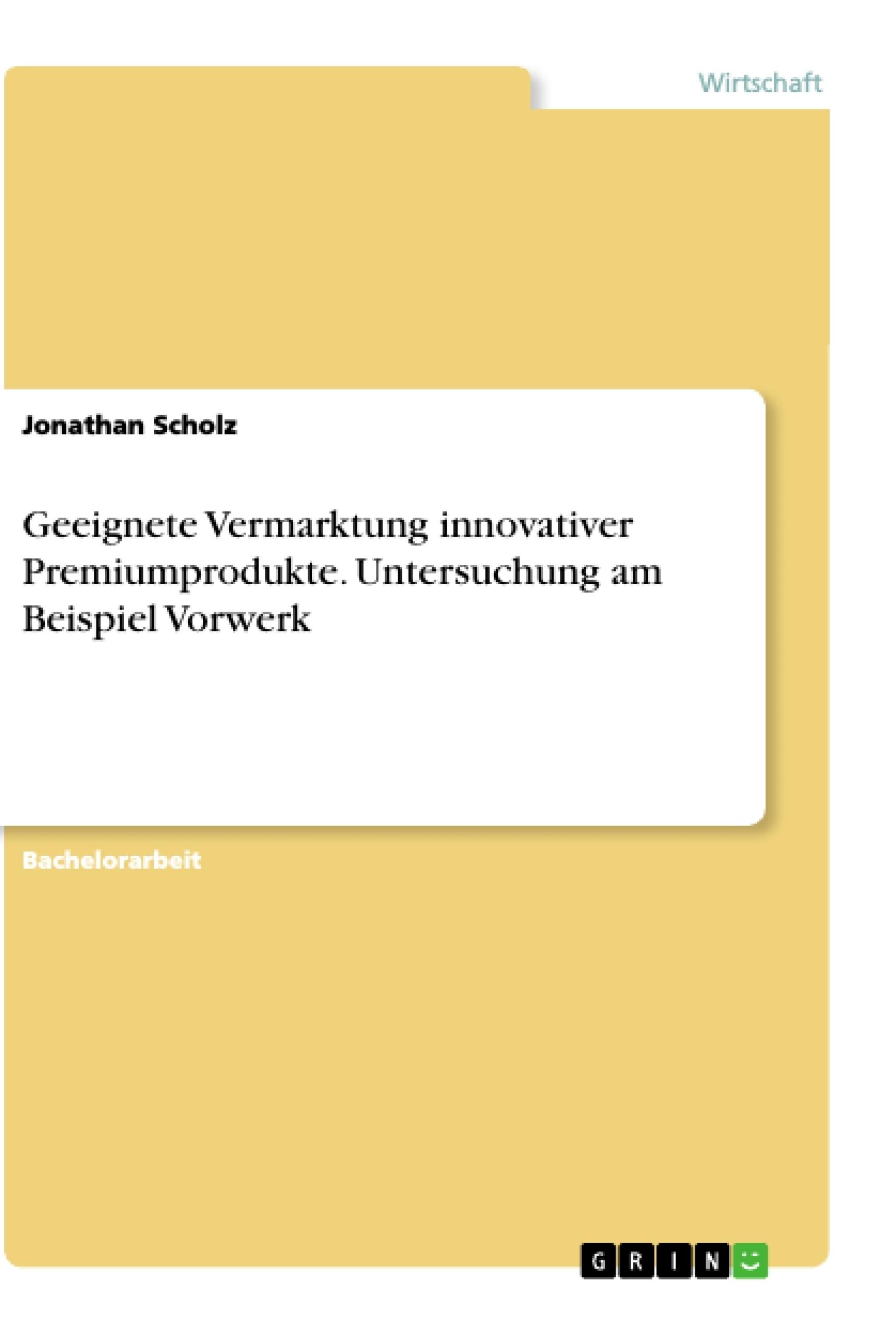 Titel: Geeignete Vermarktung innovativer Premiumprodukte. Untersuchung am Beispiel Vorwerk
