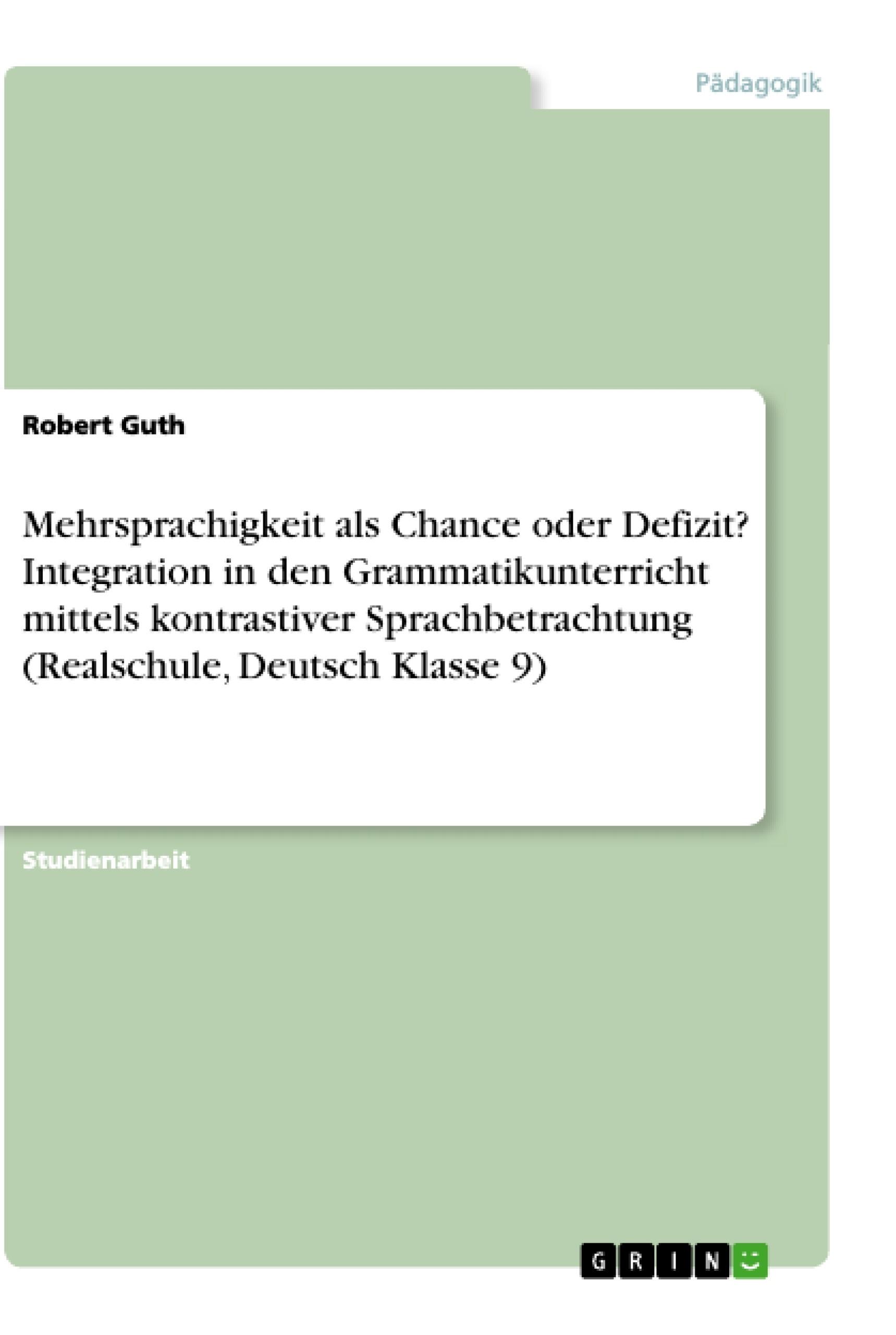 Titel: Mehrsprachigkeit als Chance oder Defizit? Integration in den Grammatikunterricht mittels kontrastiver Sprachbetrachtung (Realschule, Deutsch Klasse 9)