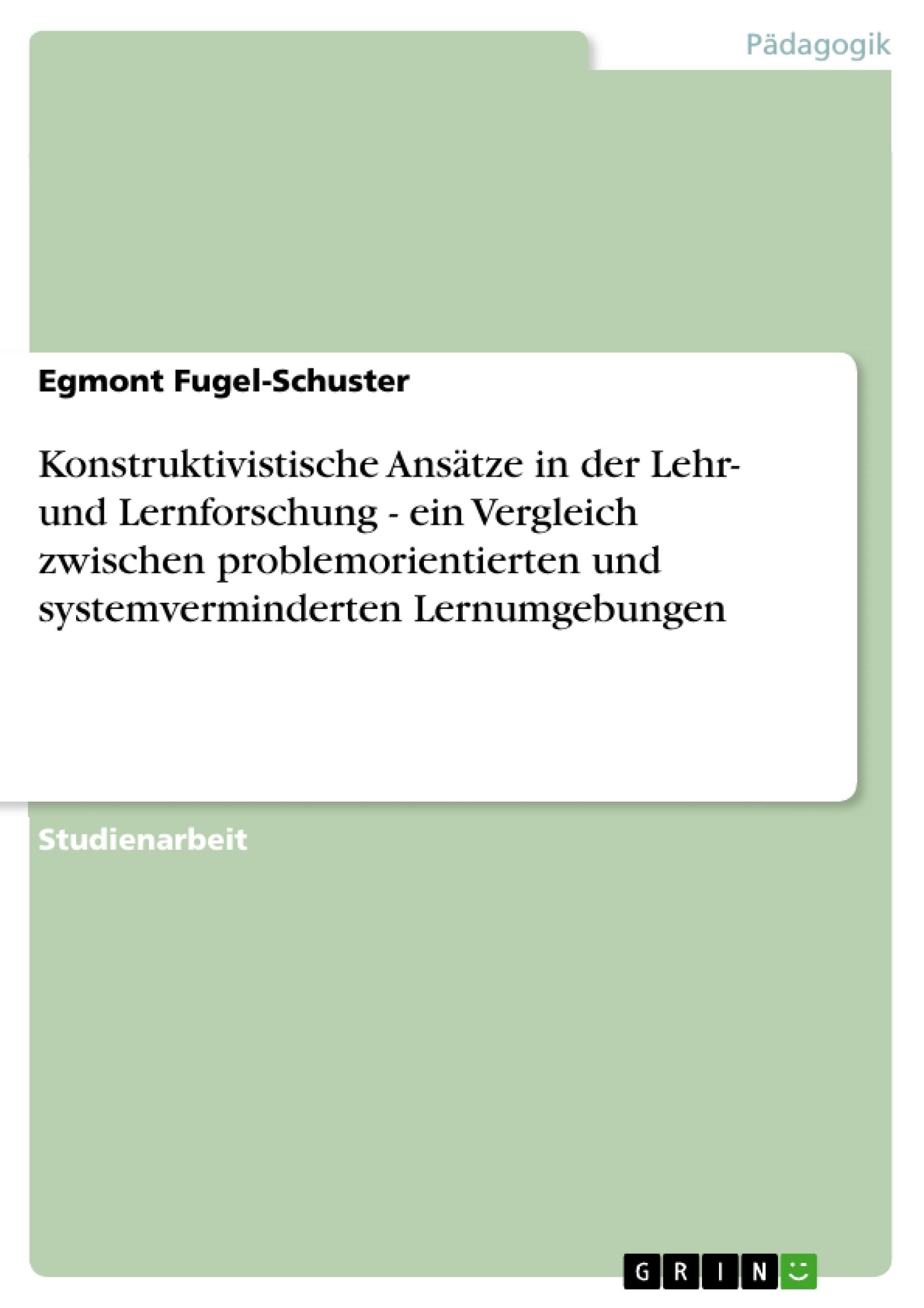 Titel: Konstruktivistische Ansätze in der Lehr- und Lernforschung - ein Vergleich zwischen problemorientierten und systemverminderten Lernumgebungen
