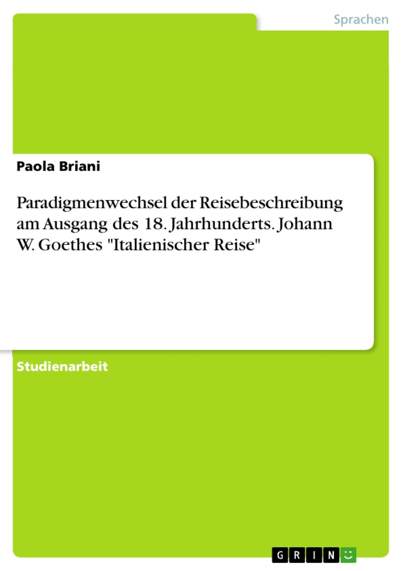 """Titel: Paradigmenwechsel der Reisebeschreibung am Ausgang des 18. Jahrhunderts. Johann W. Goethes """"Italienischer Reise"""""""
