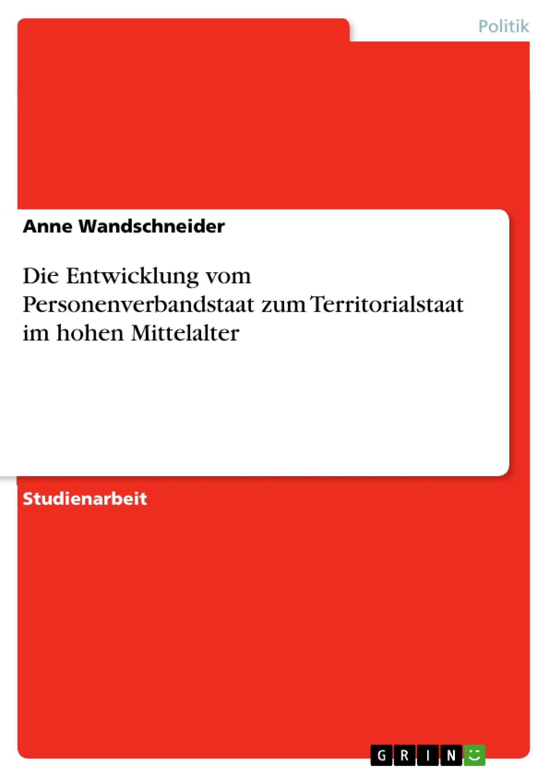 Titel: Die Entwicklung vom Personenverbandstaat zum Territorialstaat im hohen Mittelalter