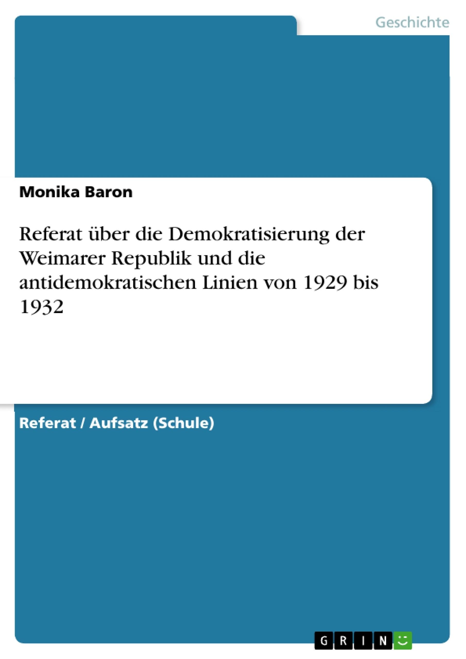 Titel: Referat über die Demokratisierung der Weimarer Republik und die antidemokratischen Linien von 1929 bis 1932