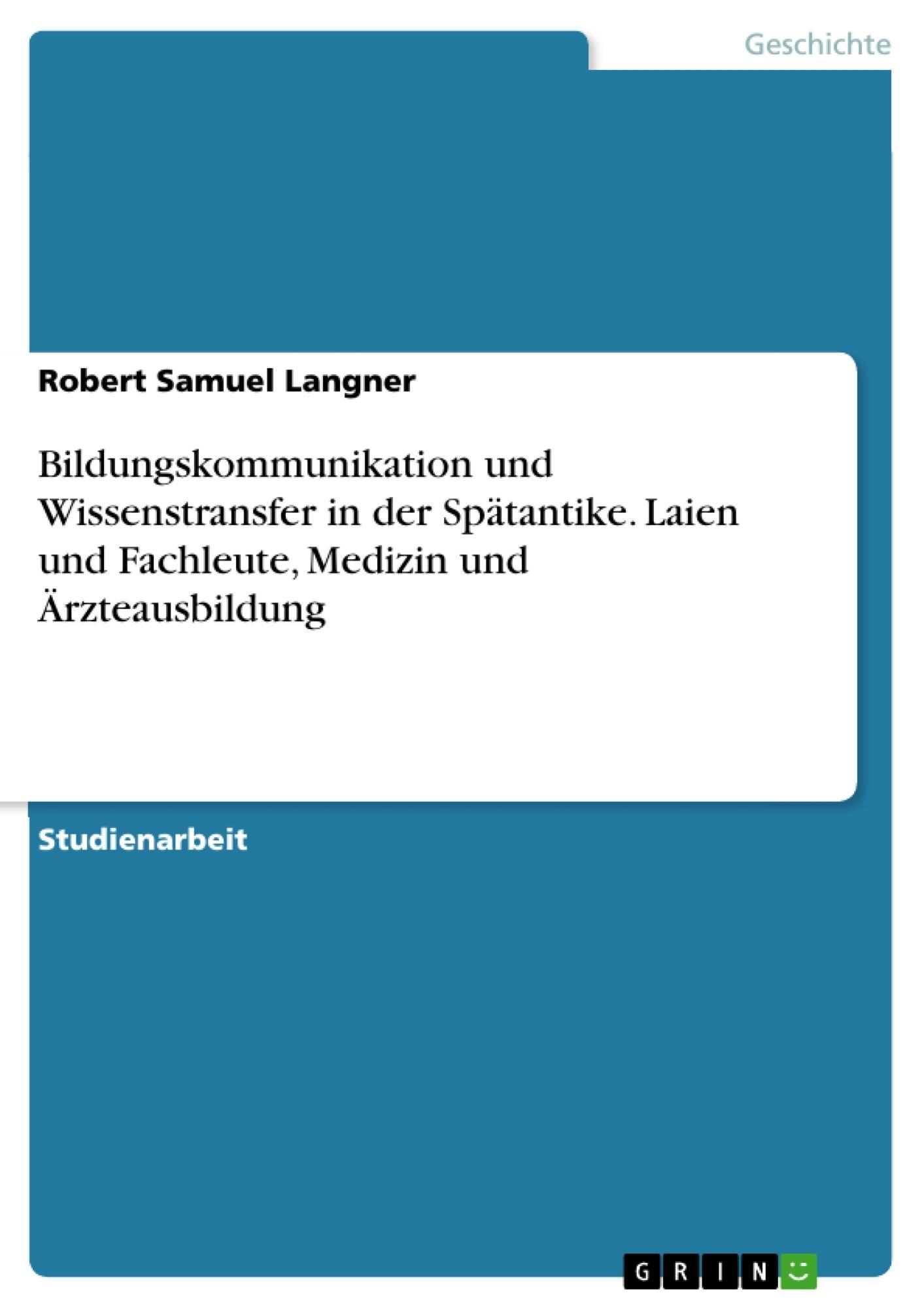 Titel: Bildungskommunikation und Wissenstransfer in der Spätantike. Laien und Fachleute, Medizin und Ärzteausbildung