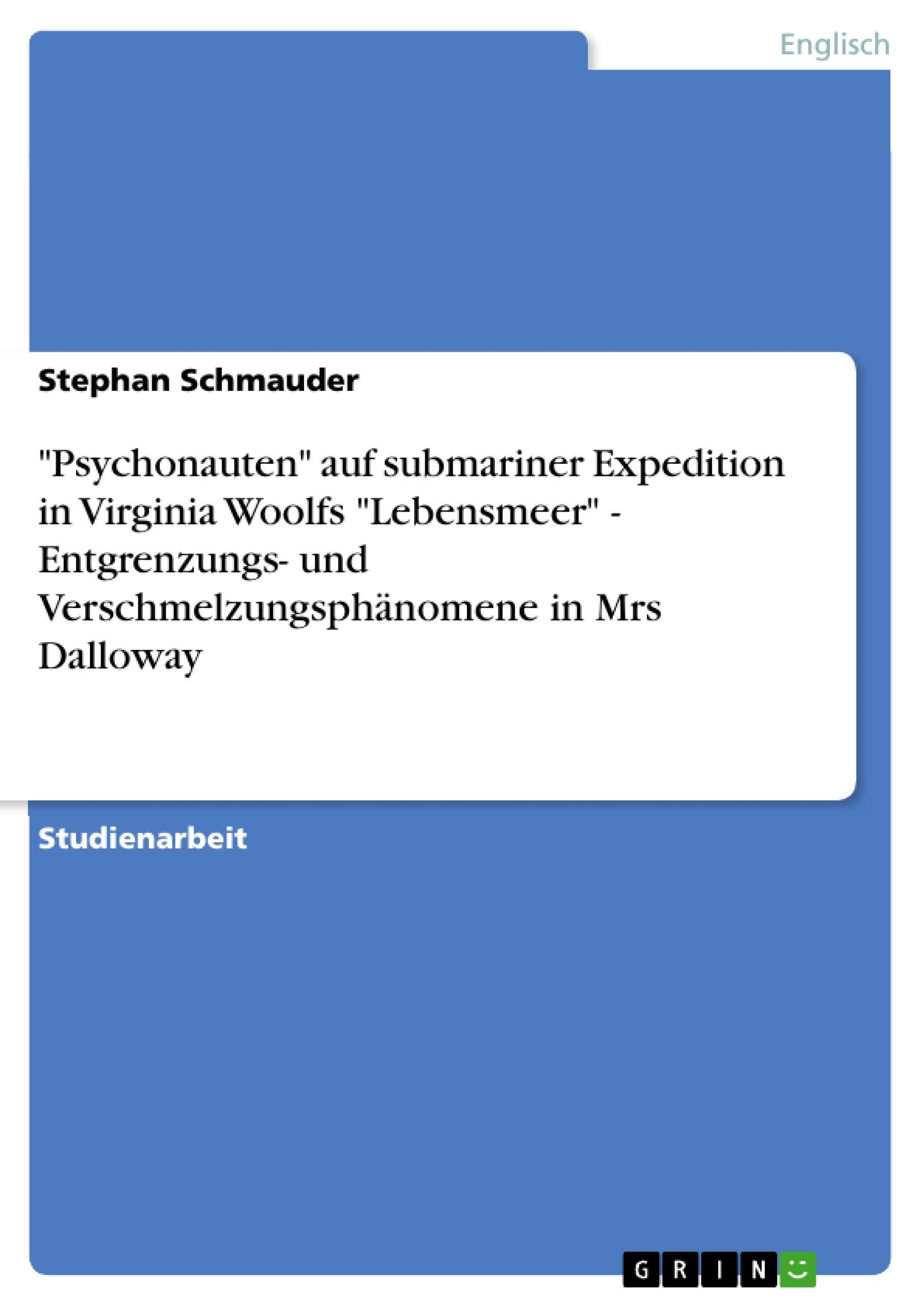 """Titel: """"Psychonauten"""" auf submariner Expedition in Virginia Woolfs """"Lebensmeer"""" - Entgrenzungs- und Verschmelzungsphänomene in Mrs Dalloway"""