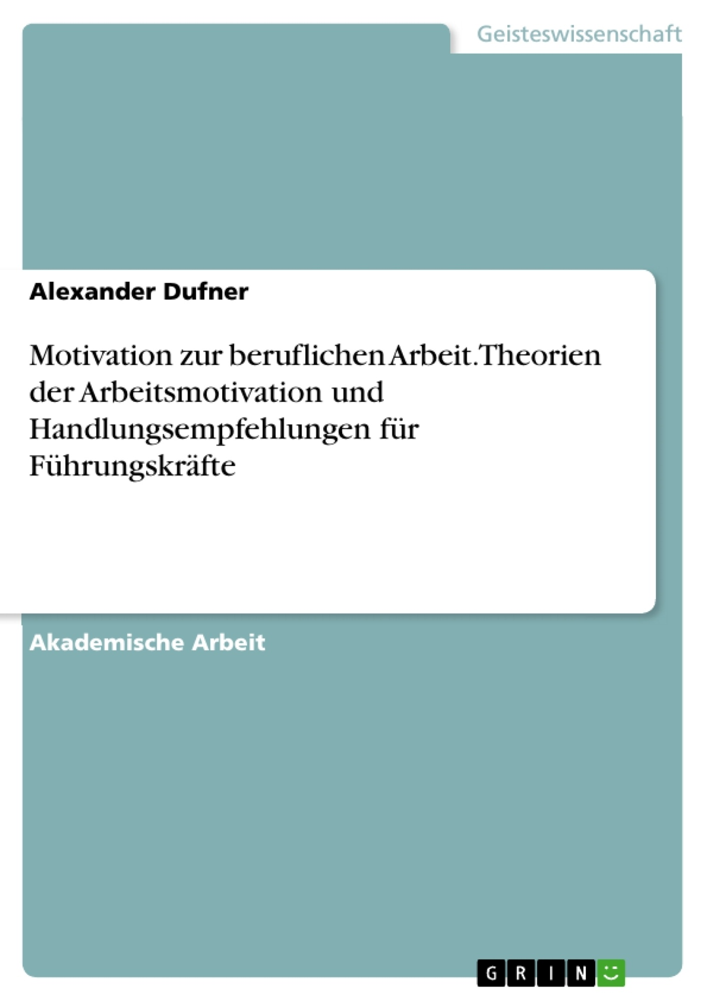 Titel: Motivation zur beruflichen Arbeit. Theorien der Arbeitsmotivation und Handlungsempfehlungen für Führungskräfte