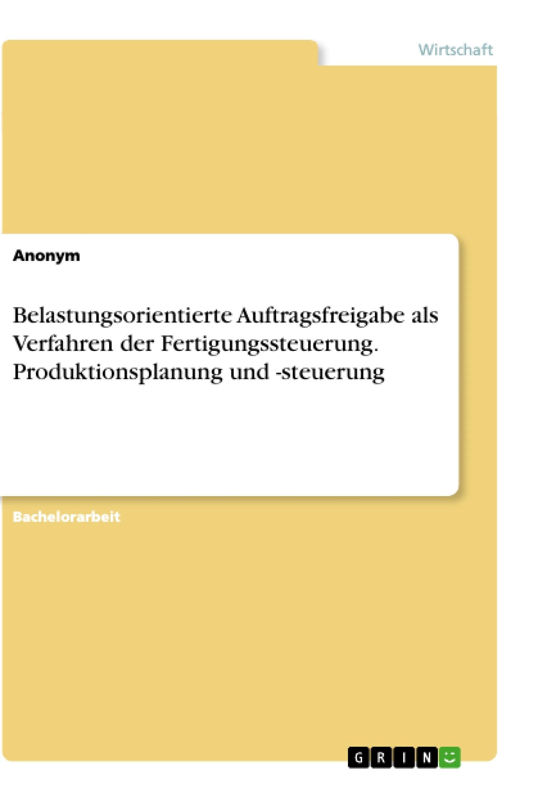 Titel: Belastungsorientierte Auftragsfreigabe als Verfahren der Fertigungssteuerung. Produktionsplanung und -steuerung