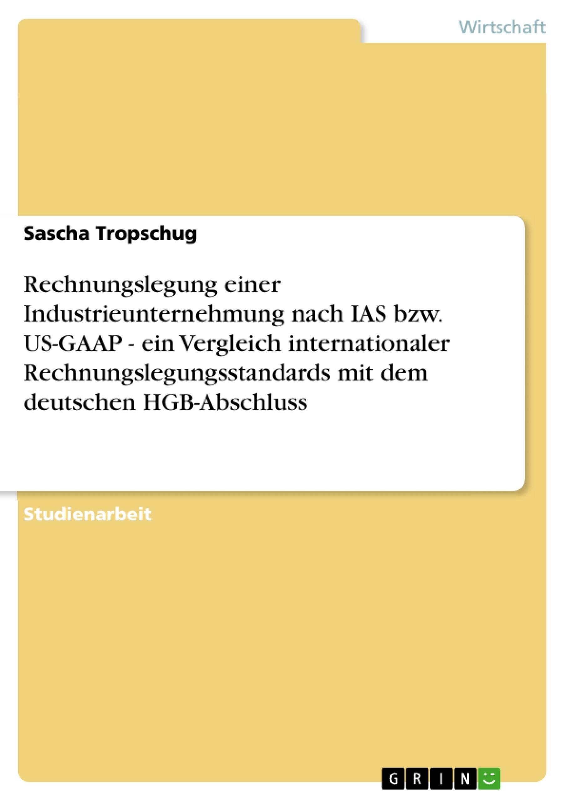 Titel: Rechnungslegung einer Industrieunternehmung nach IAS bzw. US-GAAP - ein Vergleich internationaler Rechnungslegungsstandards mit dem deutschen HGB-Abschluss
