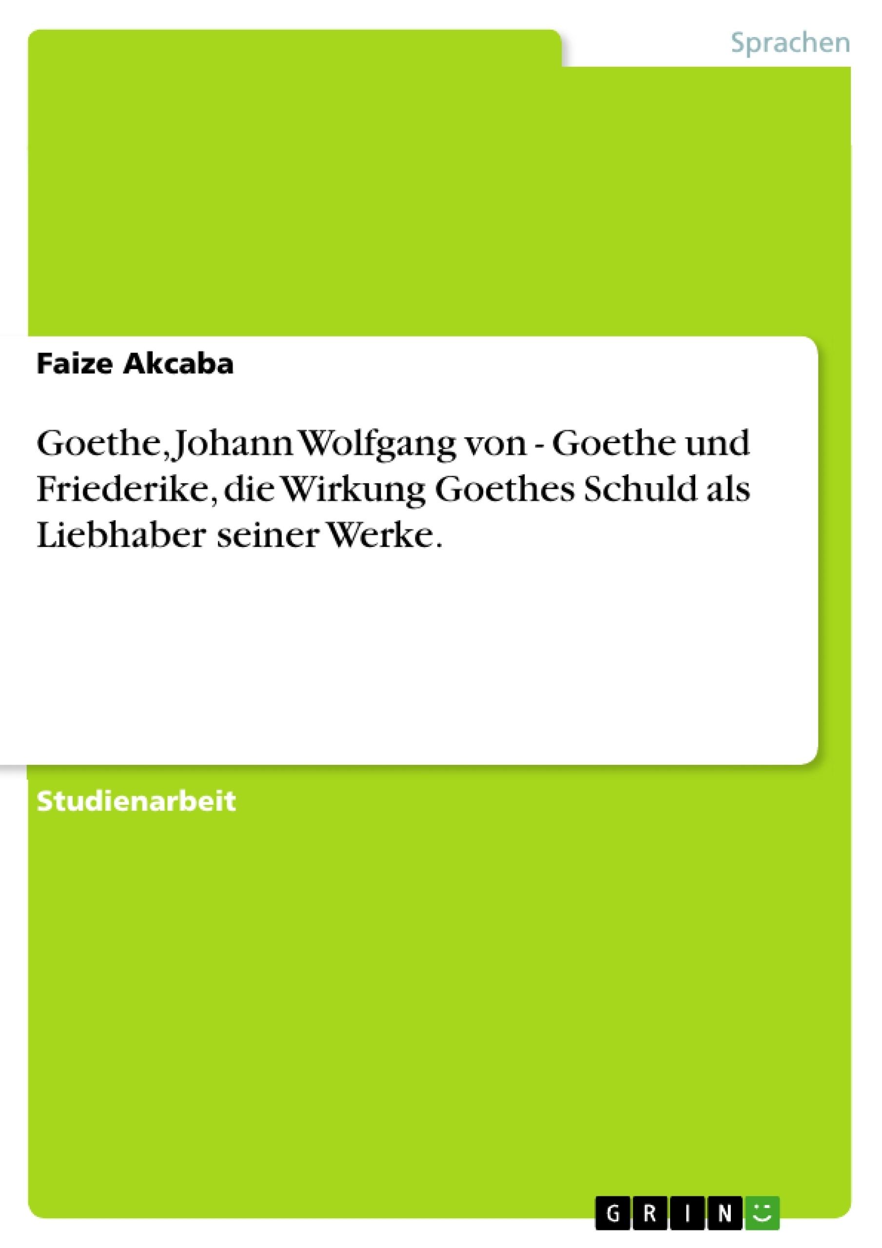 Titel: Goethe, Johann Wolfgang von - Goethe und Friederike, die Wirkung Goethes Schuld als Liebhaber seiner Werke.