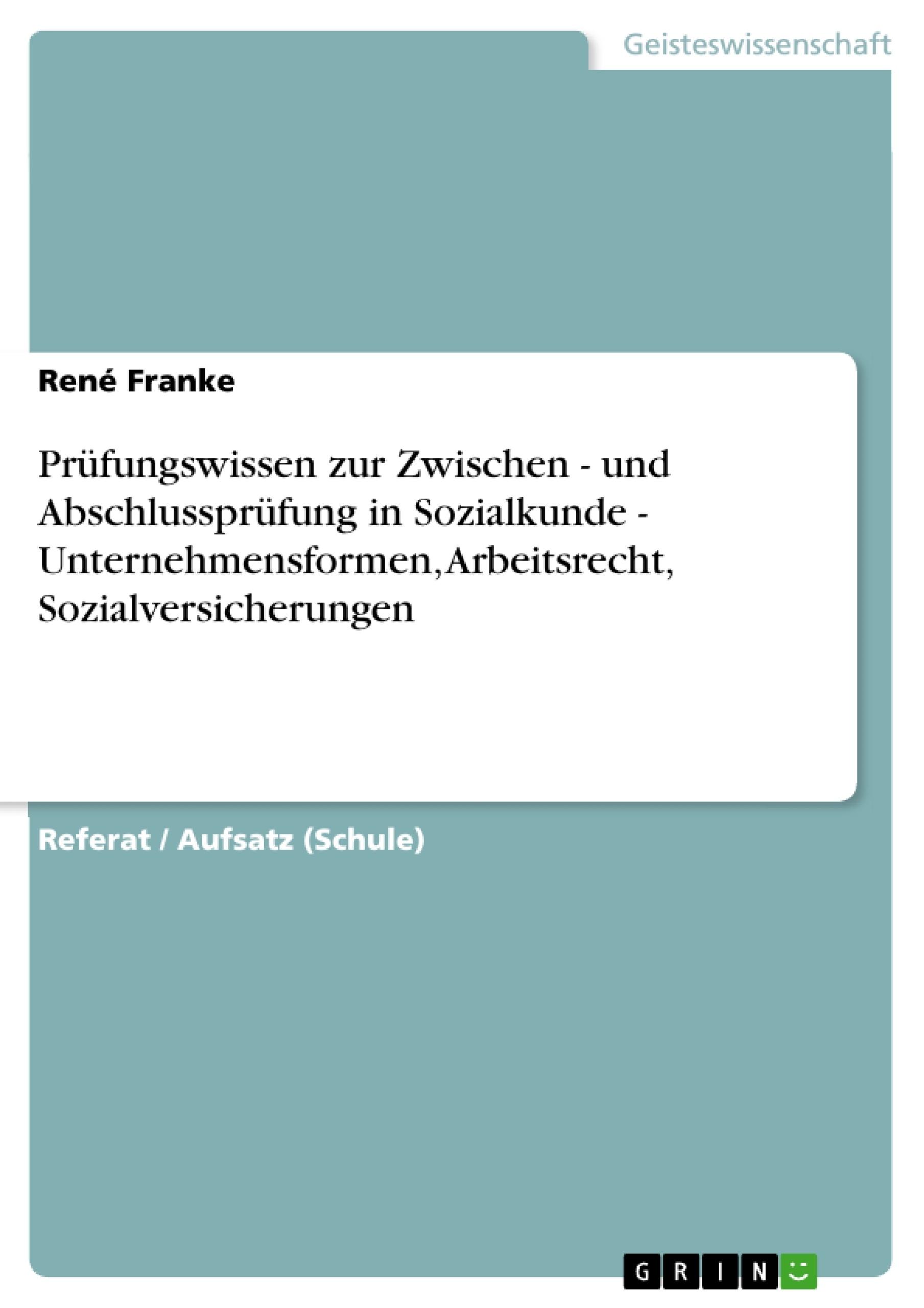 Titel: Prüfungswissen zur Zwischen - und Abschlussprüfung in Sozialkunde - Unternehmensformen, Arbeitsrecht, Sozialversicherungen