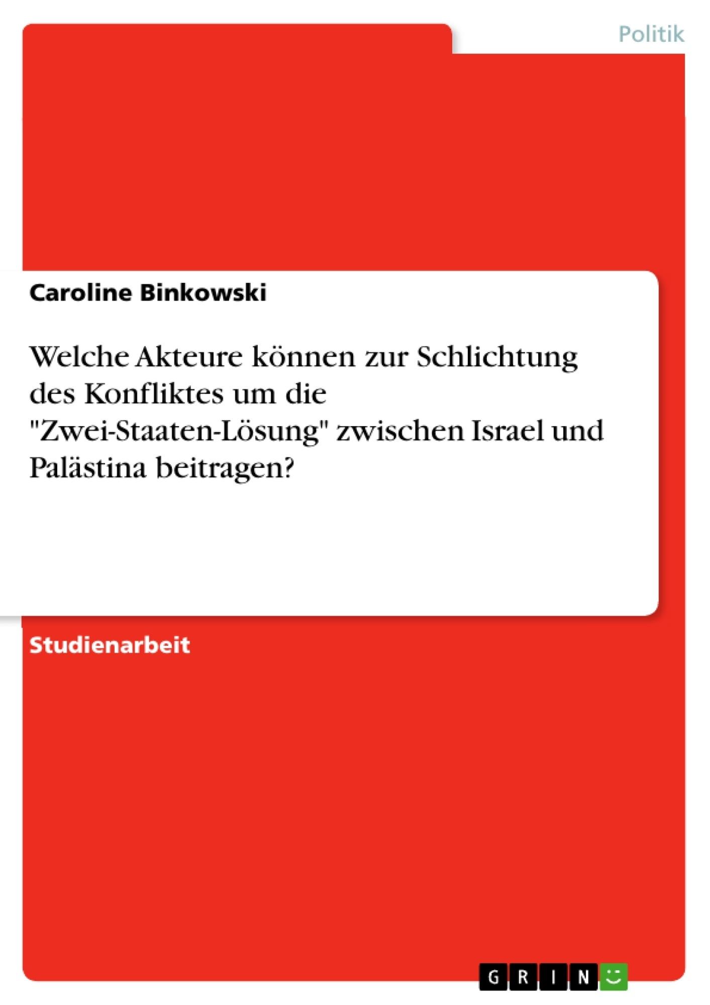 """Titel: Welche Akteure können zur Schlichtung des Konfliktes um die """"Zwei-Staaten-Lösung"""" zwischen Israel und Palästina beitragen?"""
