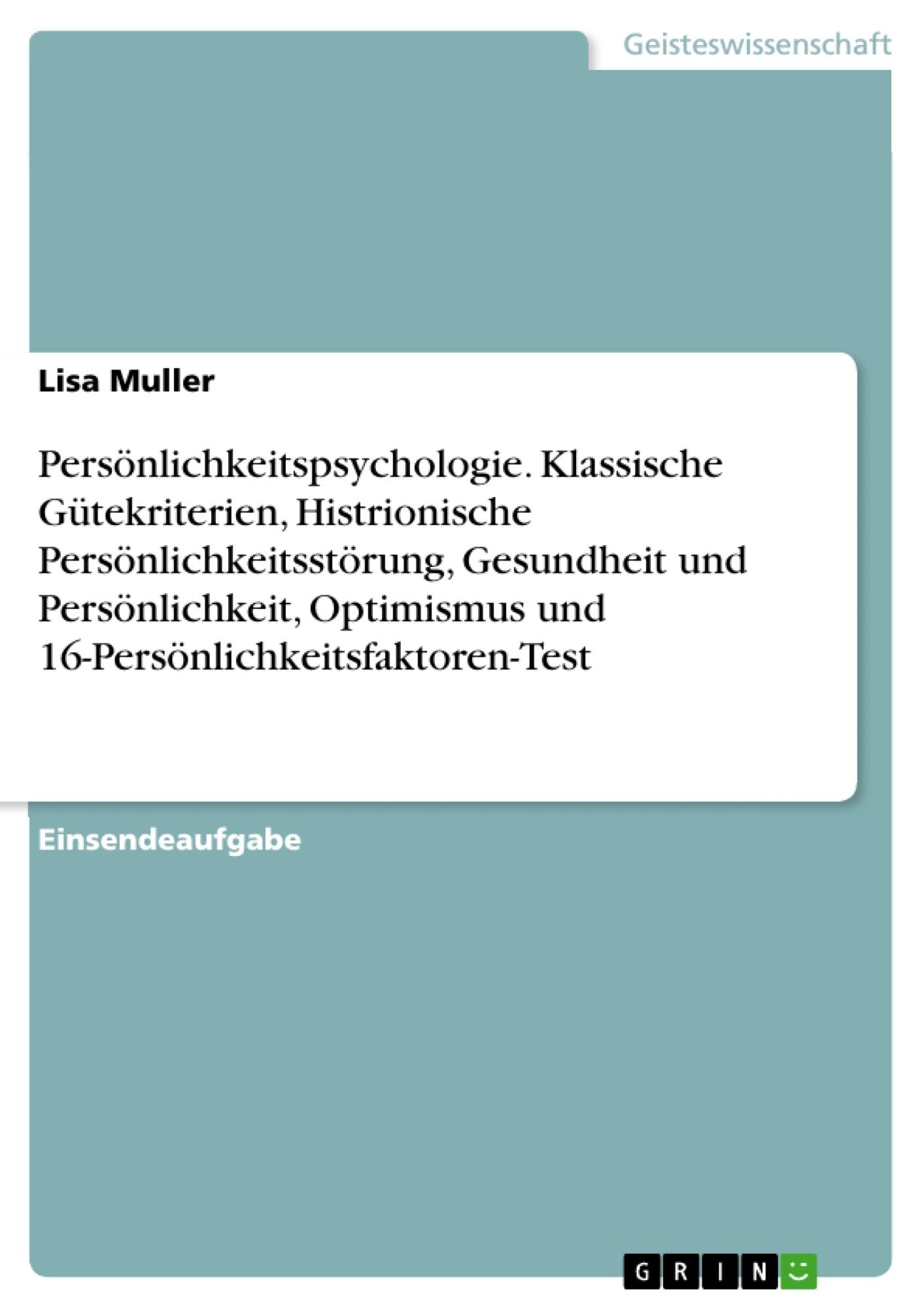Titel: Persönlichkeitspsychologie. Klassische Gütekriterien, Histrionische Persönlichkeitsstörung, Gesundheit und Persönlichkeit, Optimismus und 16-Persönlichkeitsfaktoren-Test