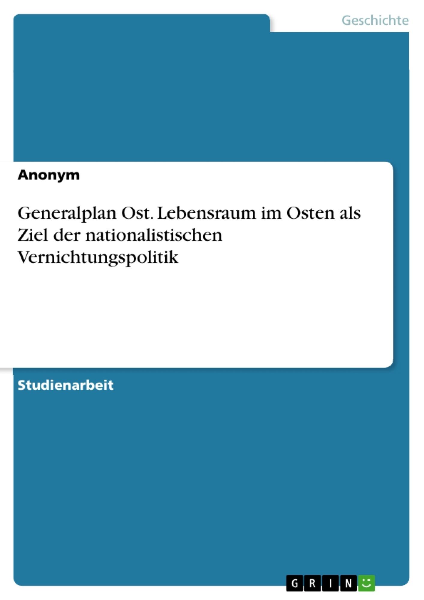 Titel: Generalplan Ost. Lebensraum im Osten als Ziel der nationalistischen Vernichtungspolitik