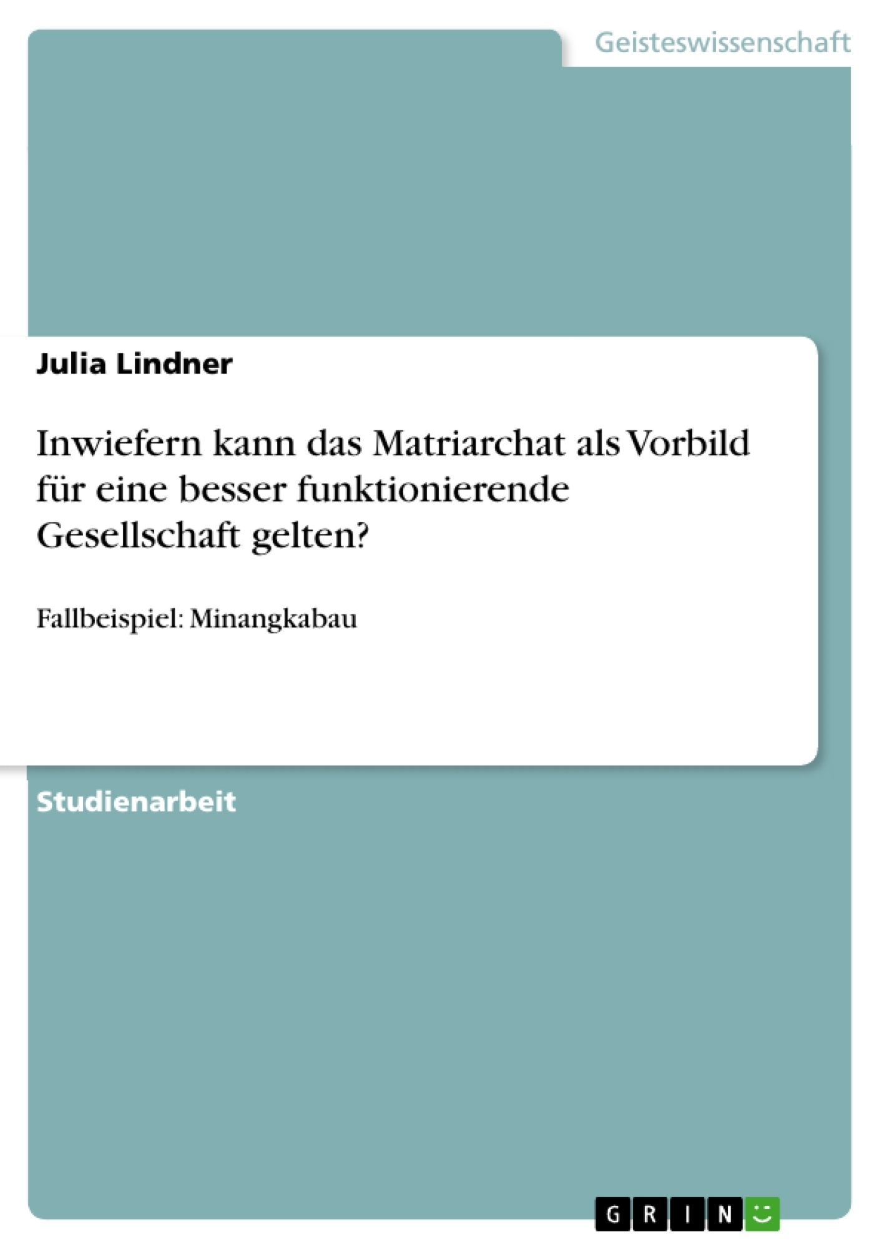 Titel: Inwiefern kann das Matriarchat als Vorbild für eine besser funktionierende Gesellschaft gelten?