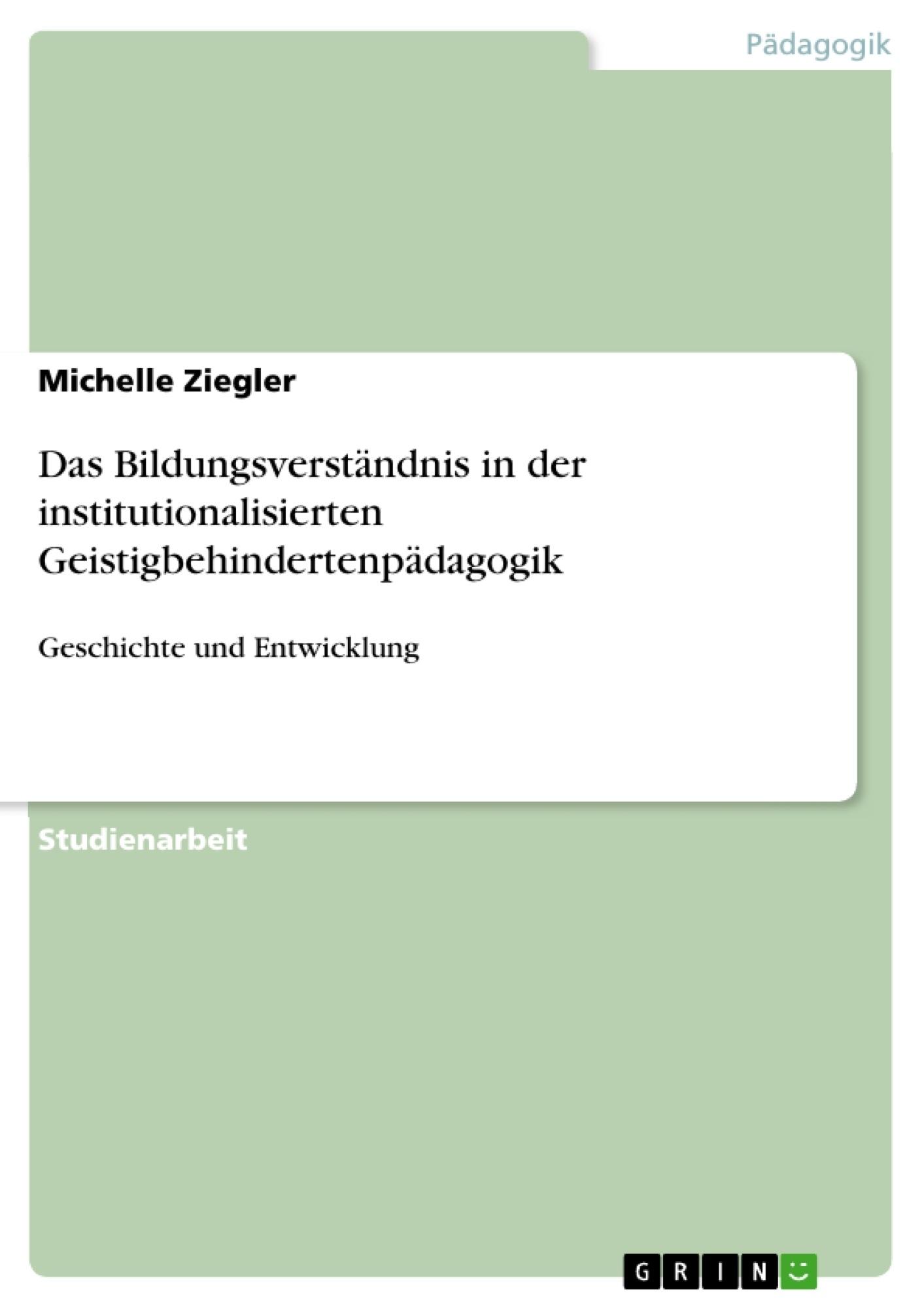 Titel: Das Bildungsverständnis in der institutionalisierten Geistigbehindertenpädagogik