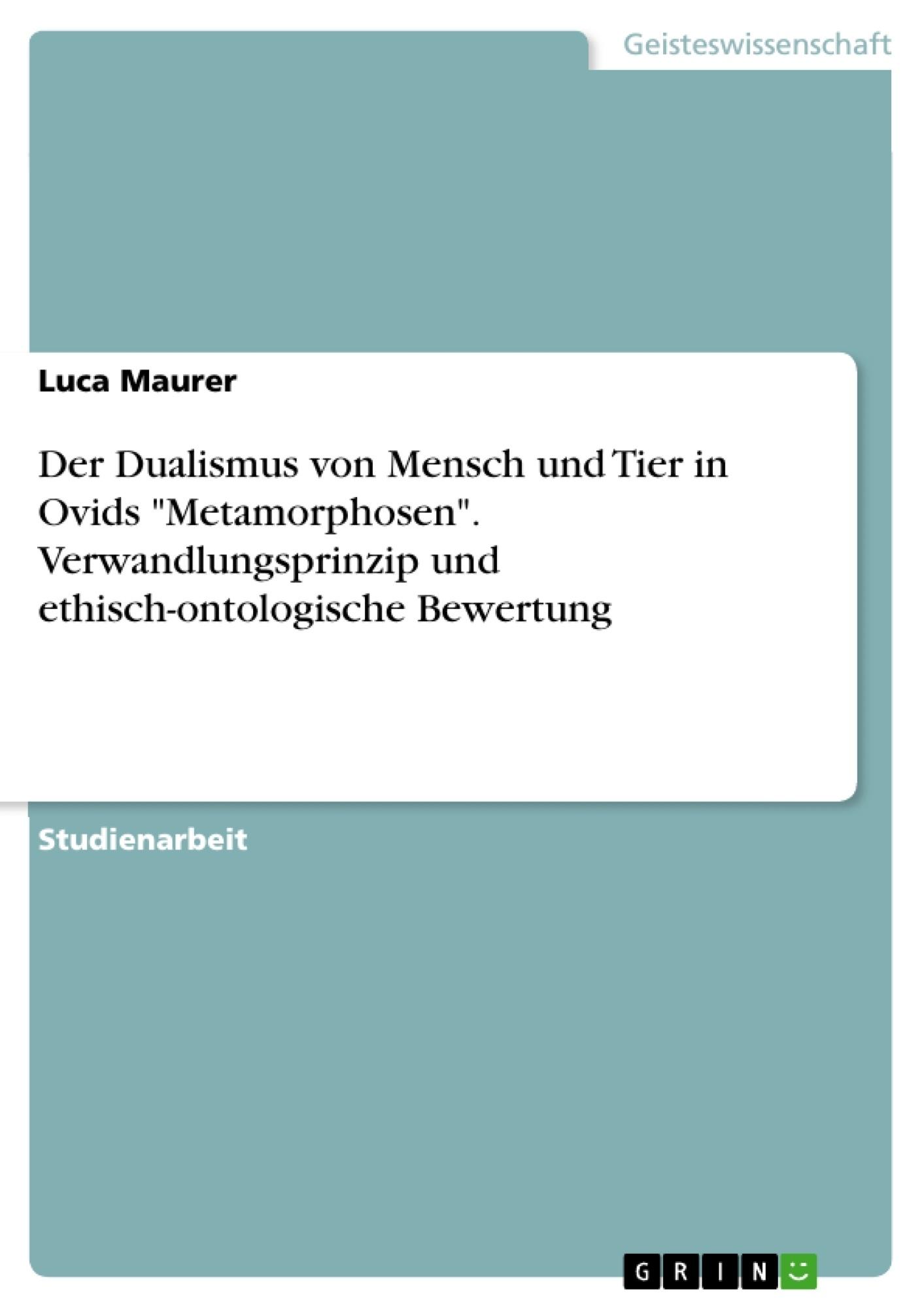 """Titel: Der Dualismus von Mensch und Tier in Ovids """"Metamorphosen"""". Verwandlungsprinzip und ethisch-ontologische Bewertung"""