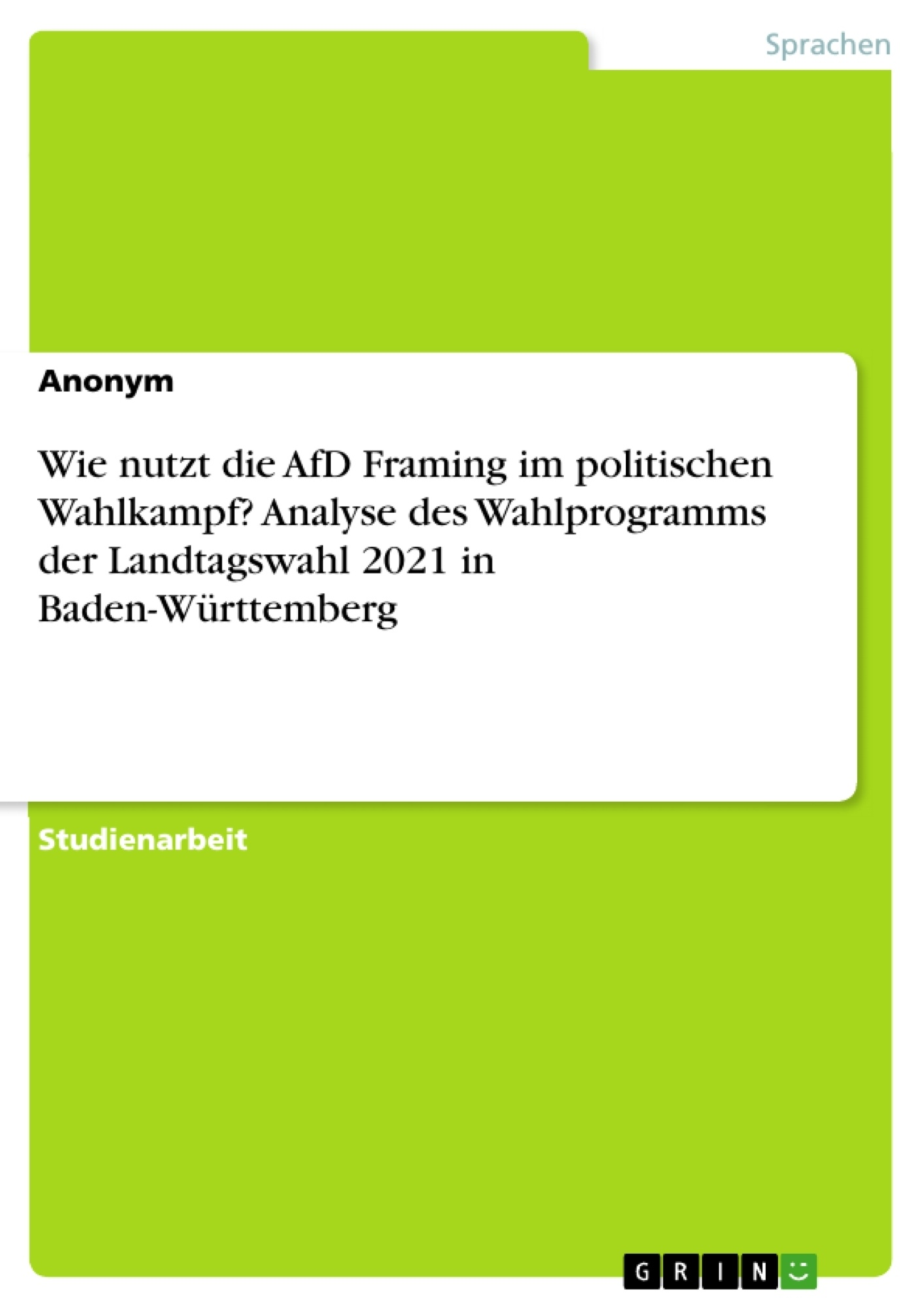Titel: Wie nutzt die AfD Framing im politischen Wahlkampf? Analyse des Wahlprogramms der Landtagswahl 2021 in Baden-Württemberg