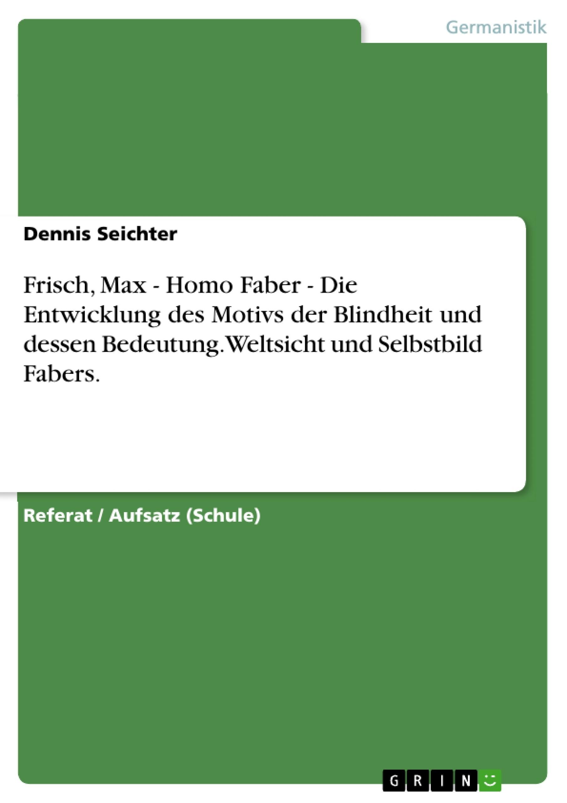 Titel: Frisch, Max - Homo Faber - Die Entwicklung des Motivs der Blindheit und dessen Bedeutung. Weltsicht und Selbstbild Fabers.