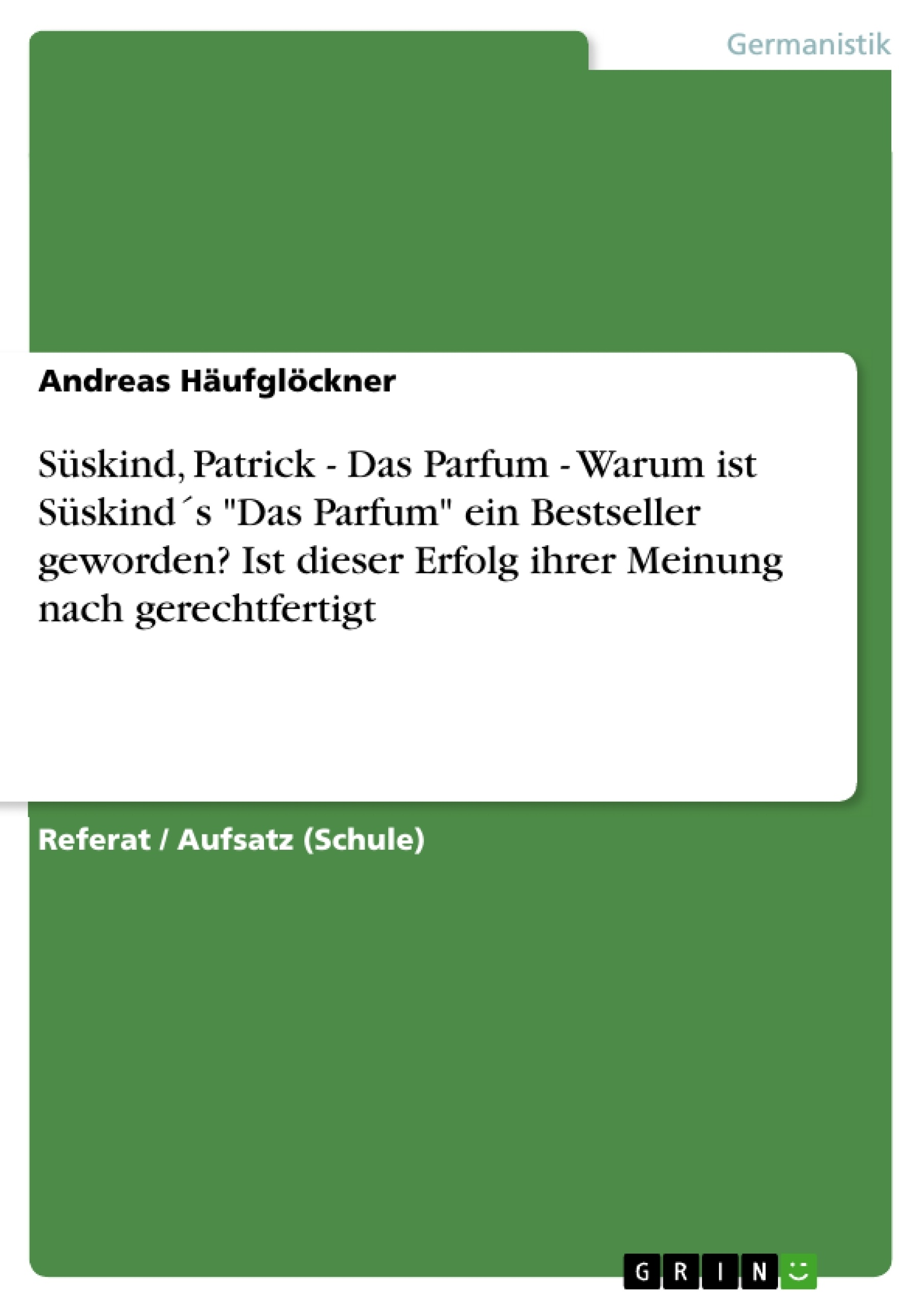 """Titel: Süskind, Patrick - Das Parfum - Warum ist Süskind´s """"Das Parfum"""" ein Bestseller geworden? Ist dieser Erfolg ihrer Meinung nach gerechtfertigt"""