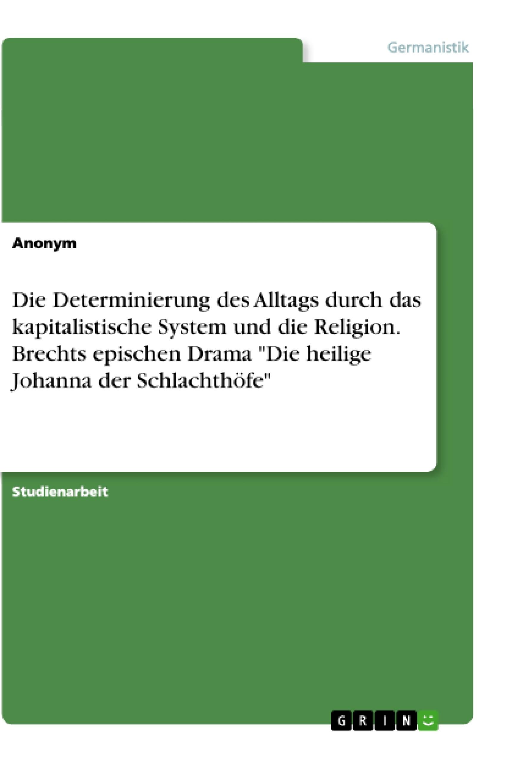 """Titel: Die Determinierung des Alltags durch das kapitalistische System und die Religion. Brechts epischen Drama """"Die heilige Johanna der Schlachthöfe"""""""