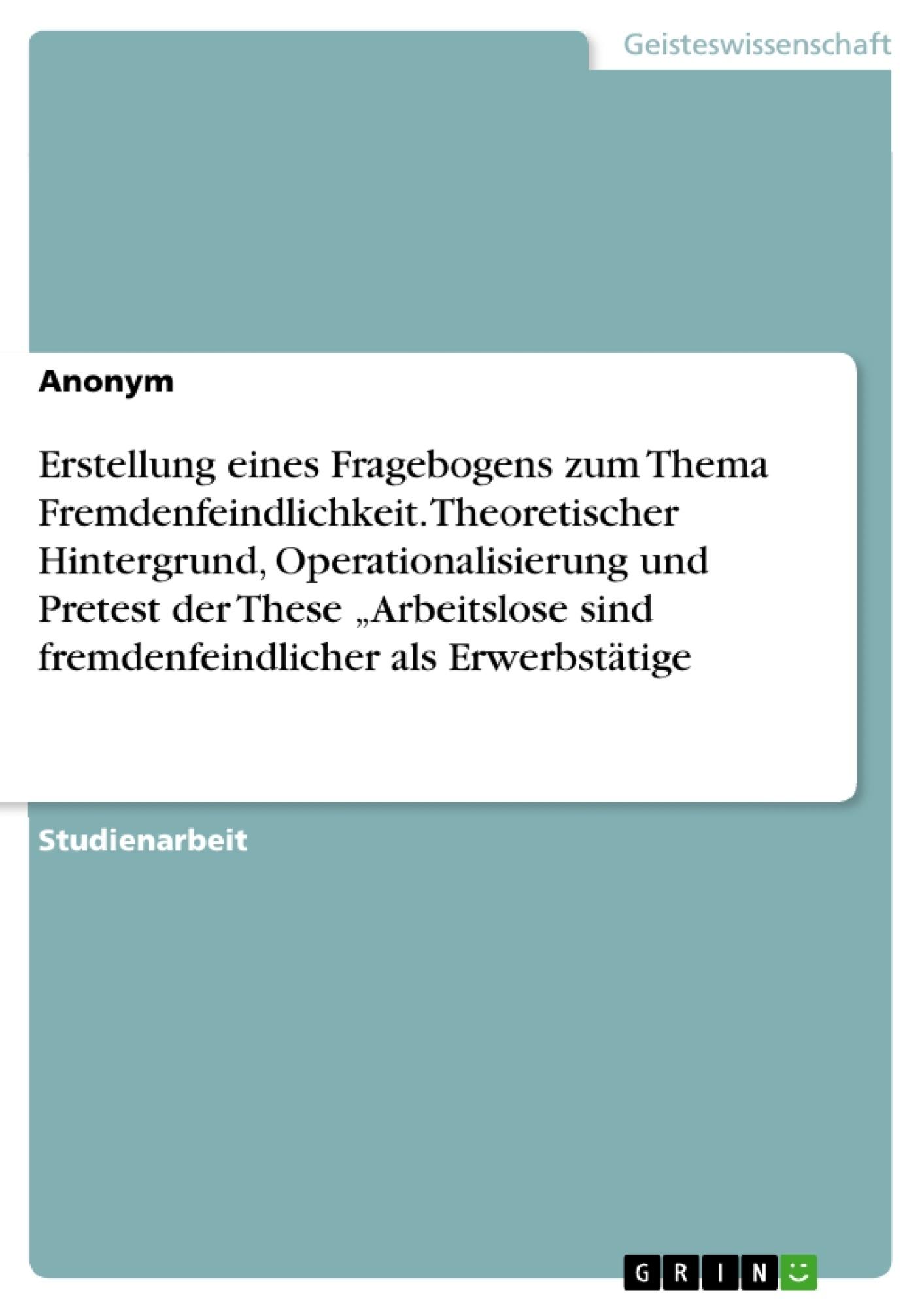 """Titel: Erstellung eines Fragebogens zum Thema Fremdenfeindlichkeit. Theoretischer Hintergrund, Operationalisierung und Pretest der These """"Arbeitslose sind fremdenfeindlicher als Erwerbstätige"""