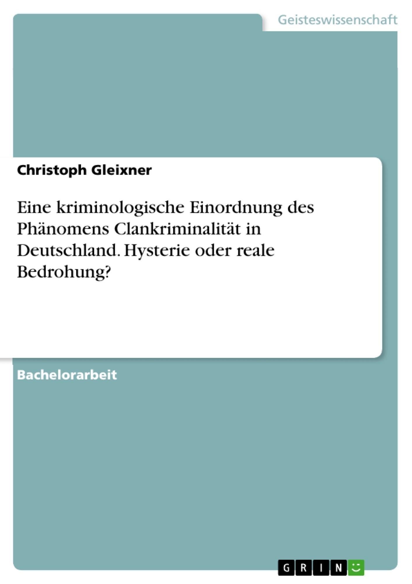 Titel: Eine kriminologische Einordnung des Phänomens Clankriminalität in Deutschland. Hysterie oder reale Bedrohung?