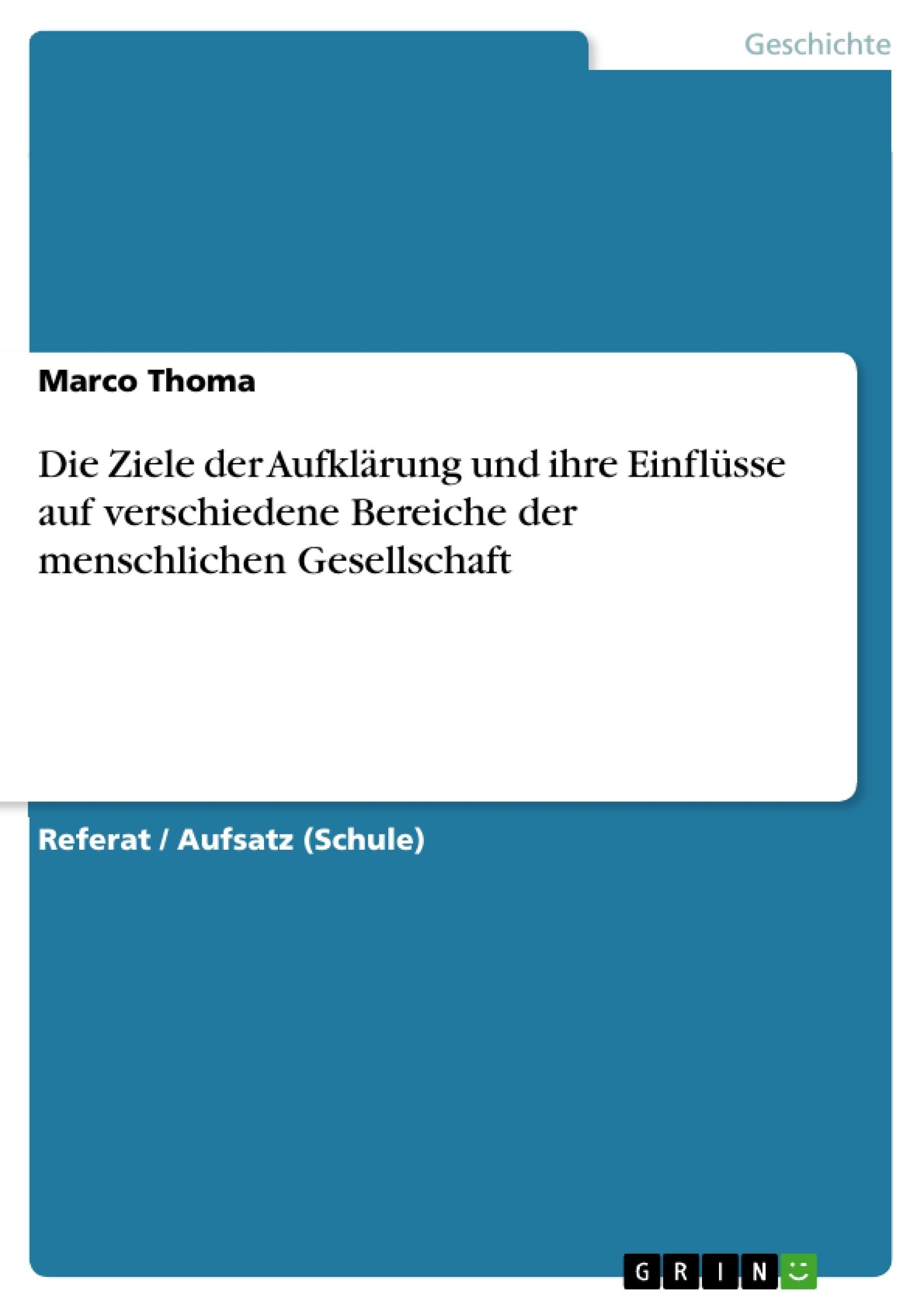 Titel: Die Ziele der Aufklärung und ihre Einflüsse auf verschiedene Bereiche der menschlichen Gesellschaft