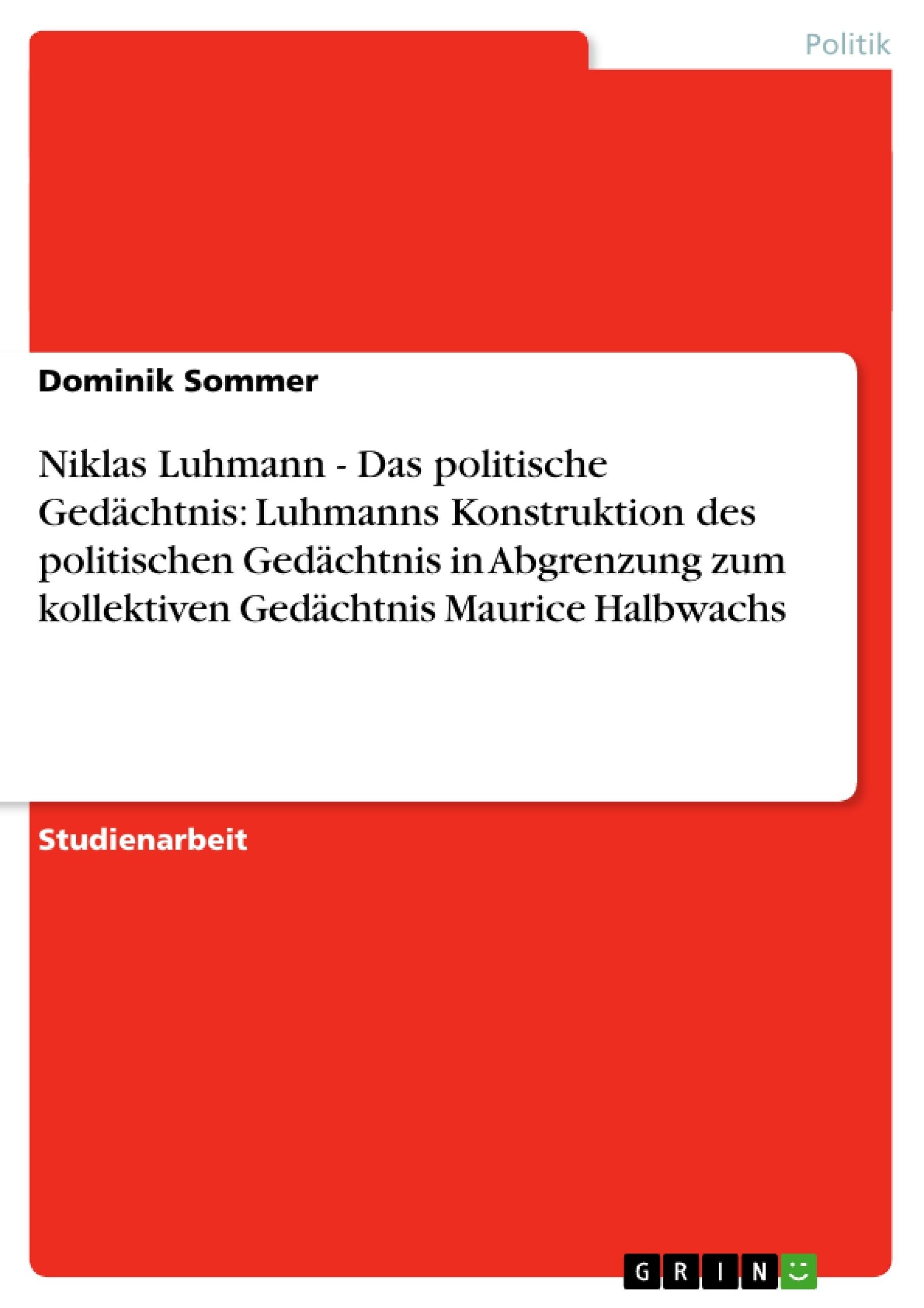 Titel: Niklas Luhmann - Das politische Gedächtnis: Luhmanns Konstruktion des politischen Gedächtnis in Abgrenzung zum kollektiven Gedächtnis Maurice Halbwachs