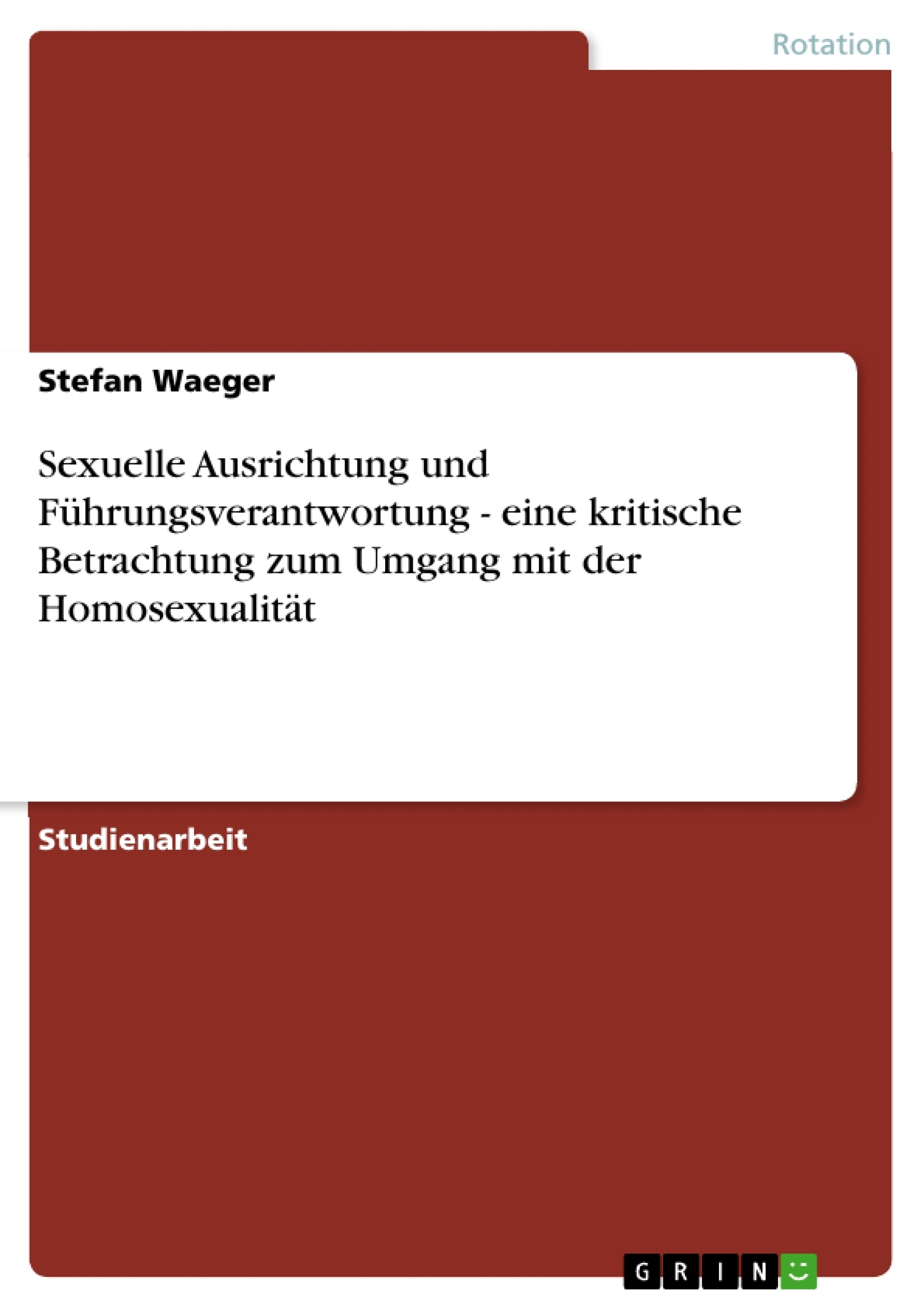 Titel: Sexuelle Ausrichtung und Führungsverantwortung - eine kritische Betrachtung zum Umgang mit der Homosexualität