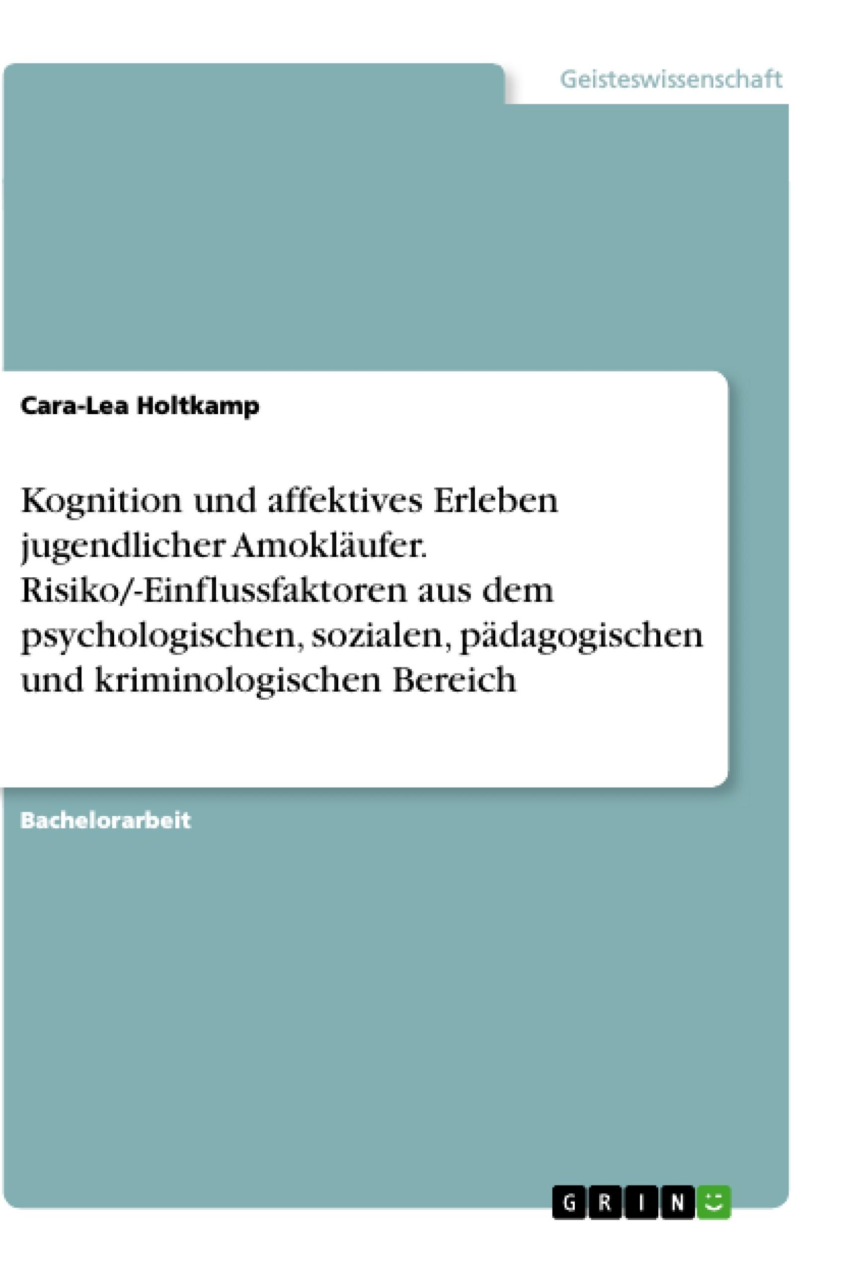 Titel: Kognition und affektives Erleben jugendlicher Amokläufer. Risiko/-Einflussfaktoren aus dem psychologischen, sozialen, pädagogischen und kriminologischen Bereich