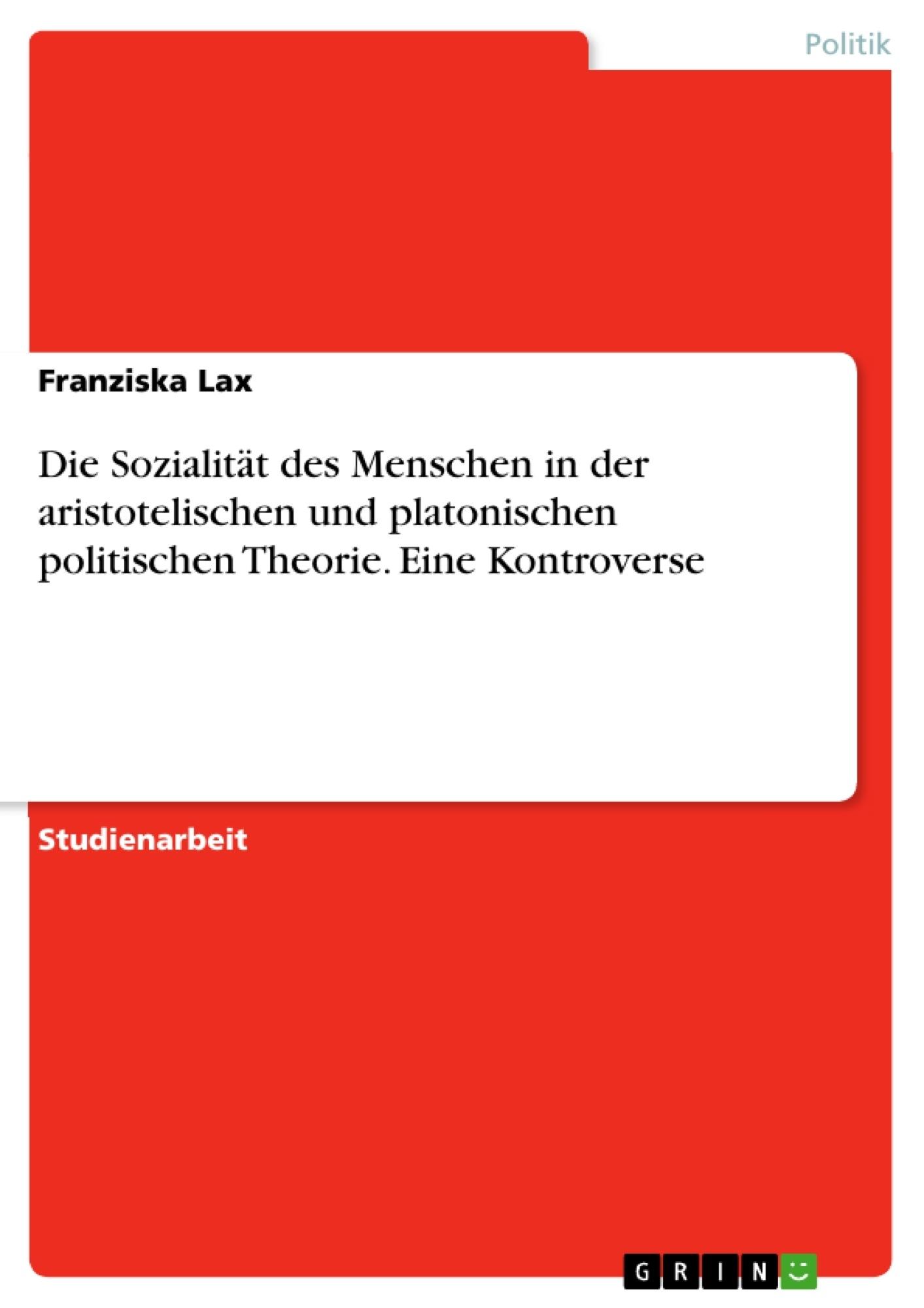 Titel: Die Sozialität des Menschen in der aristotelischen und platonischen politischen Theorie. Eine Kontroverse