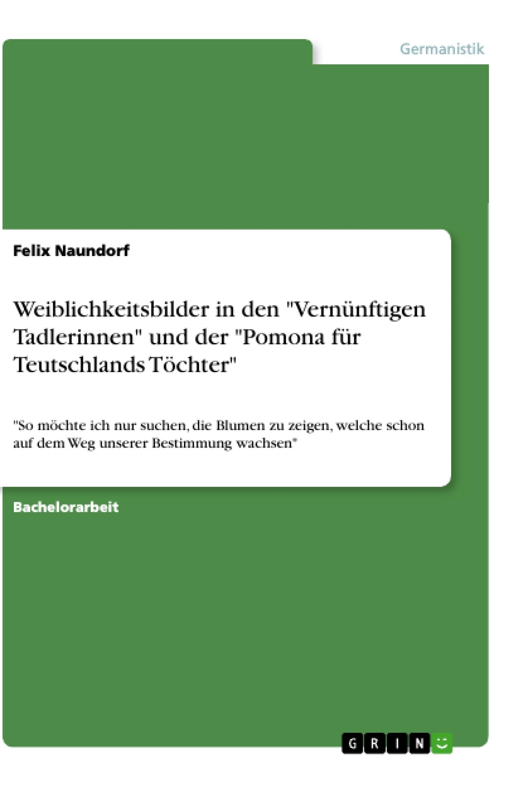 """Titel: Weiblichkeitsbilder in den """"Vernünftigen Tadlerinnen"""" und der """"Pomona für Teutschlands Töchter"""""""